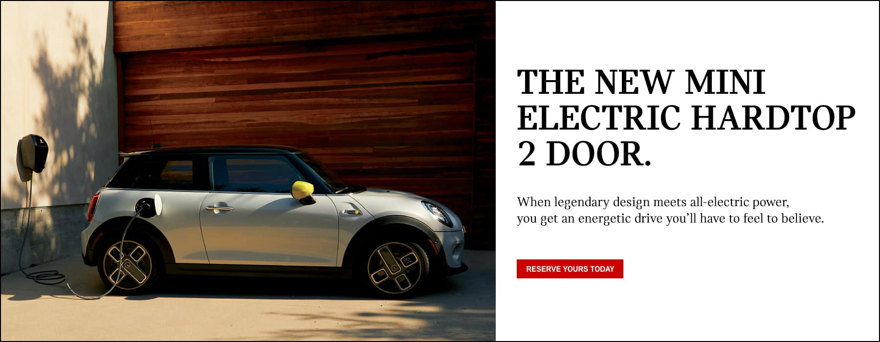 THE NEW MINI ELECTRIC HARDTOP 2 DOOR. WHEN LEGENDARY DESIGN MEETS ALL-ELECTRIC POWER, YOU GET AN ENERGETIC DRIVE YOU'LL HAVE TO FEEL TO BELIEVE.