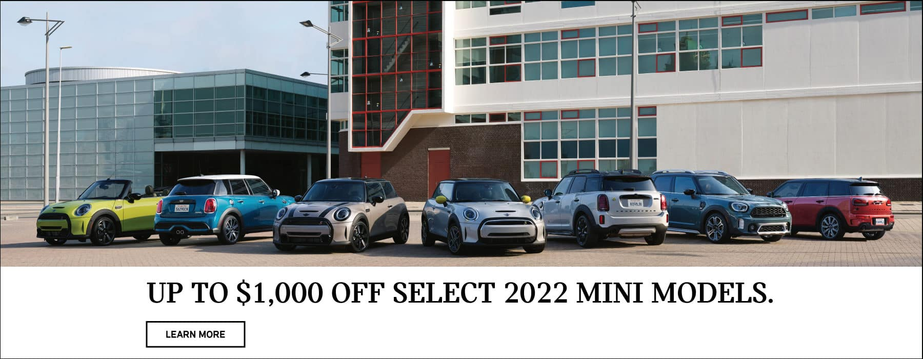 Up to $1,000 off select 2022 MINI models. Valid through08/02/21. Click to learn more. Image shows a family of 2022 MINI vehicles parked on concrete in front of a modern building.