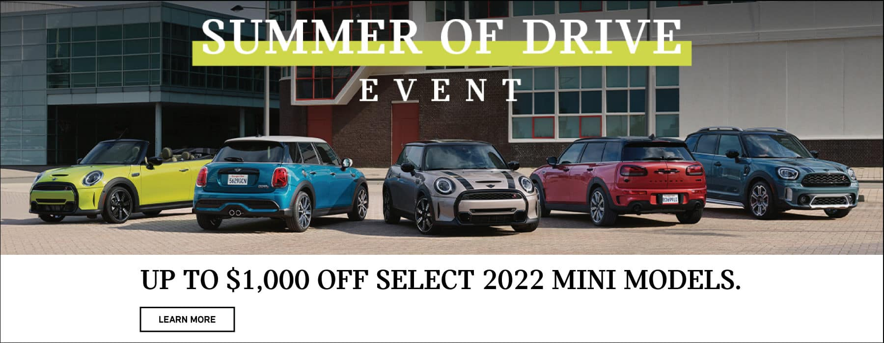 Up to $1,000 off select 2022 MINI models. Valid through 06/30/21. Click to learn more. See dealer for full details. Image shows a family of 2022 MINI vehicles parked outside in front of an industrial building. MINIs Summer of Drive logo is placed over the image.