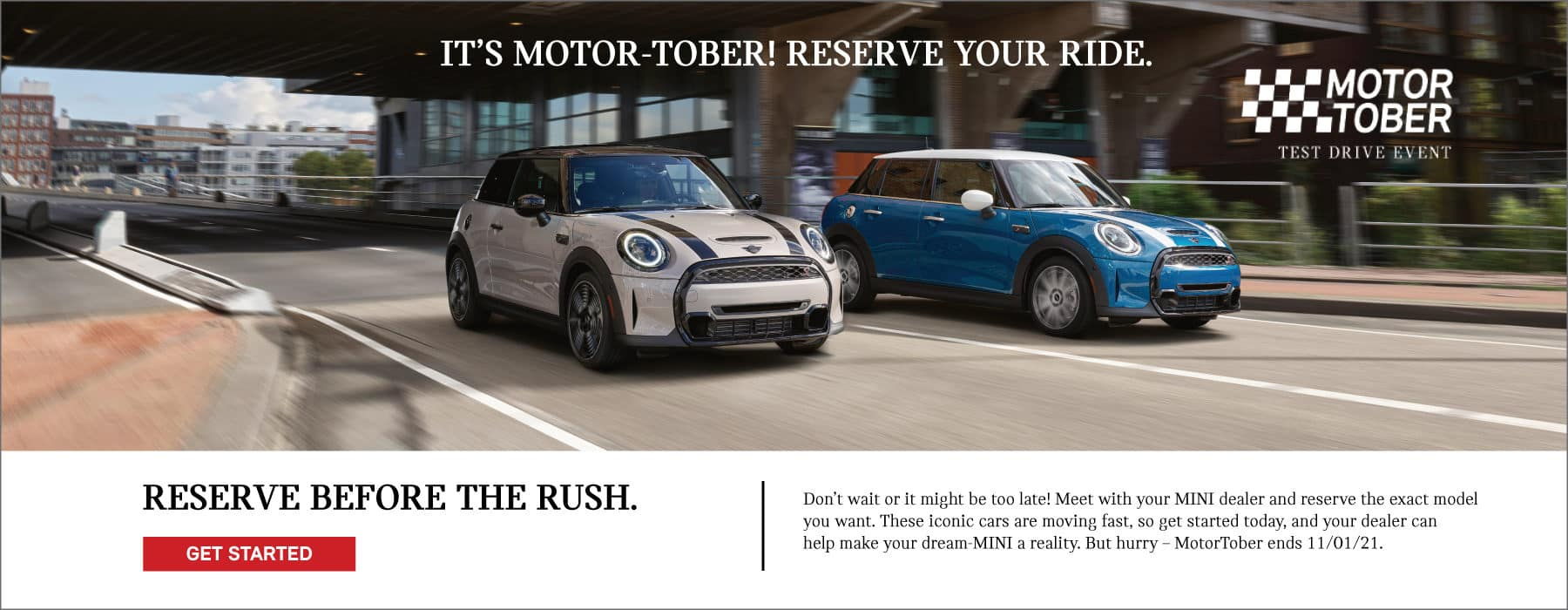 It's Motor-Tober! reserve your ride. Reserve before the rush. Dont wait or it might be too late! Meet with a MINI motoring advisor and reserve the exact model you want. These iconic cars are moving fast. Let us make your dream-MINI a reality. But hurry - MotorTober ends 11/01/21. Click to get started. Image shows two 2022 MINI vehicles driving down the street. MotorTober Test Drive Event logo is placed over the image.