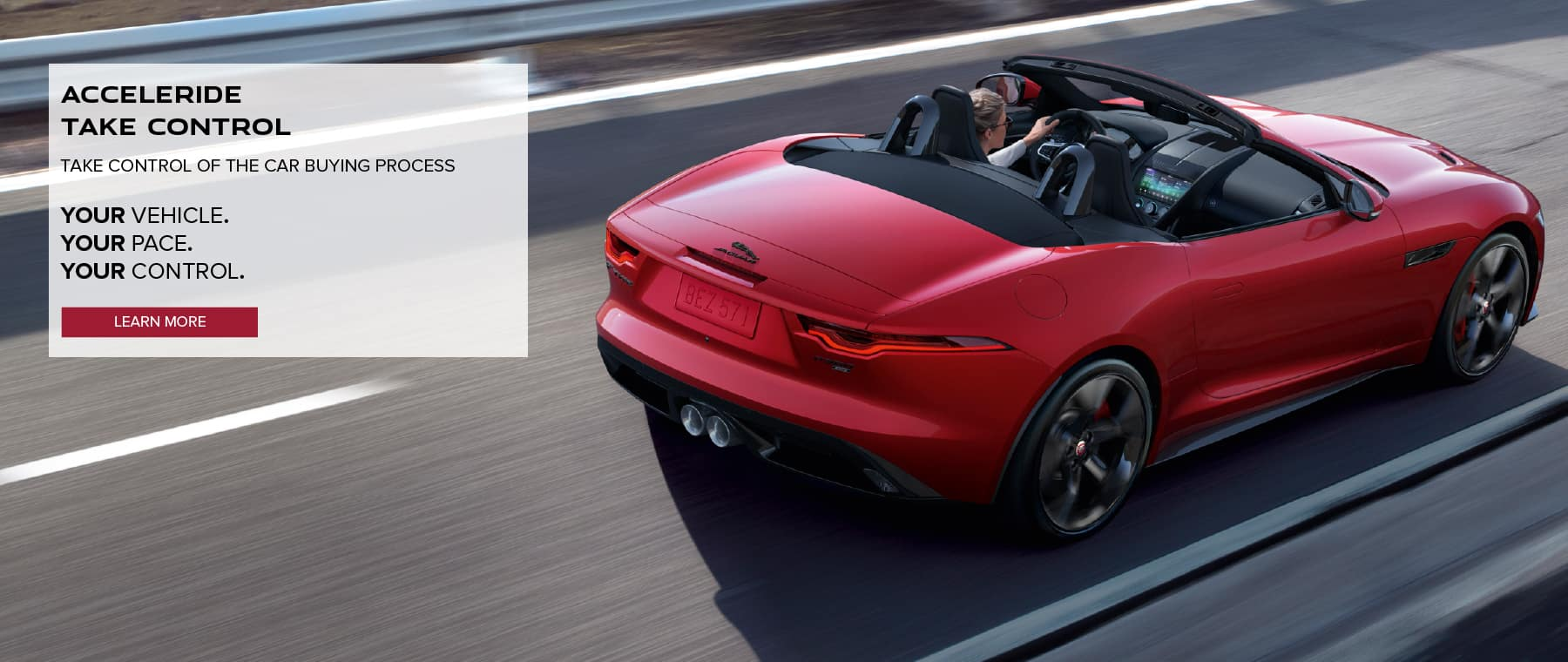 ACCELERIDE. TAKE CONTROL. TAKE CONTROL OF THE CAR BUYING PROCESS. YOUR VEHICLE. YOUR PACE. YOUR CONTROL. LEARN MORE. RED JAGUAR F-TYPE DRIVING DOWN ROAD IN CITY.