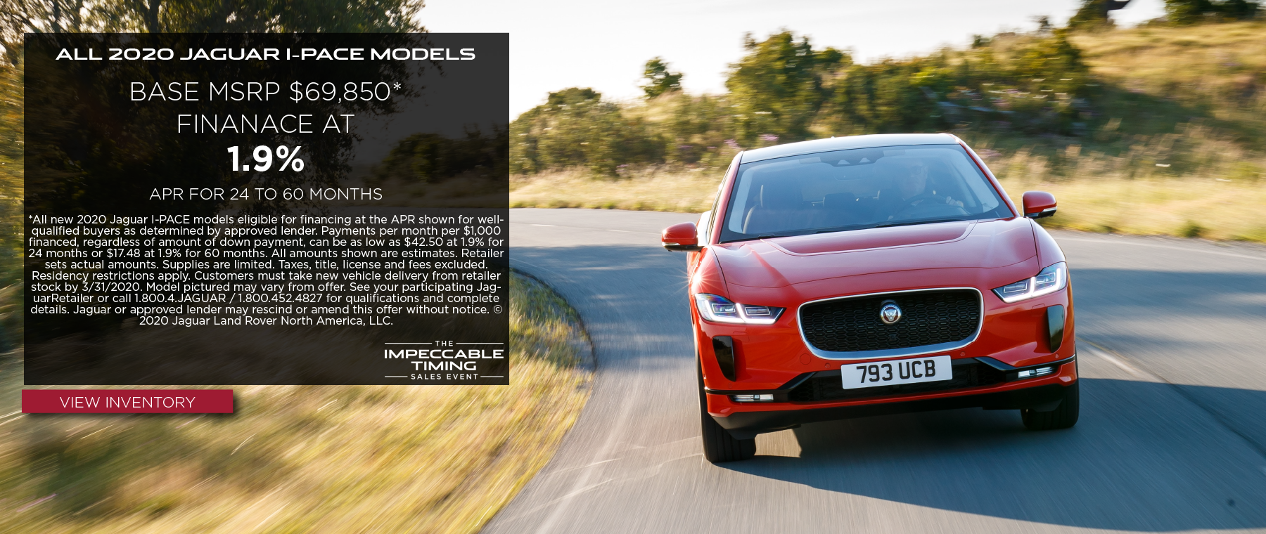 ALL 2020 JAGUAR I-PACE MODELS. BASE MSRP FROM $69,850. FINANCE AT 1.9% APR FOR 24 TO 60 MONTHS. OFFER ENDS 3/31/2020. VIEW INVENTORY. RED JAGUAR I-PACE DRIVING THROUGH COUNTRYSIDE.