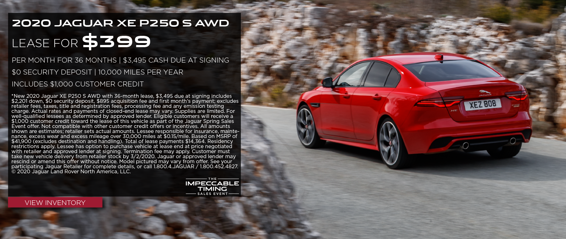 2020 JAGUAR XE P250 S AWD. $399 PER MONTH. 36 MONTH LEASE TERM. $3,495 CASH DUE AT SIGNING. INCLUDES $1,000 CUSTOMER CREDIT.  $0 SECURITY DEPOSIT. 10,000 MILES PER YEAR. OFFER ENDS 3/2/2020. VIEW INVENTORY. RED JAGUAR XE DRIVING THROUGH ROCK FORMATIONS.