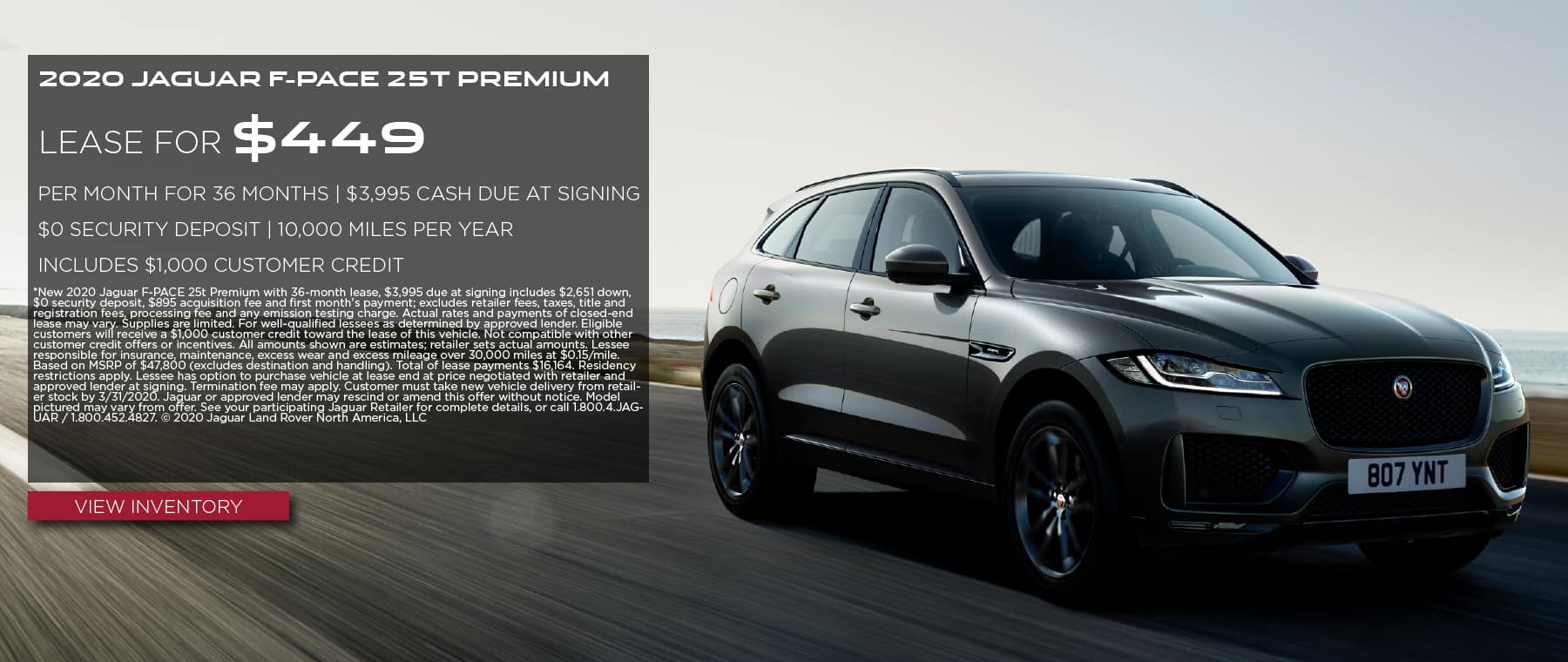 2020 JAGUAR F-PACE 25T PREMIUM. $449 PER MONTH. 36 MONTH LEASE TERM. $3,995 CASH DUE AT SIGNING. INCLUDES $1,000 CUSTOMER CREDIT. $0 SECURITY DEPOSIT. 10,000 MILES PER YEAR. OFFER ENDS 3/31/2020. VIEW INVENTORY. THE BLACK JAGUAR F-PACE DRIVING DOWN ROAD.