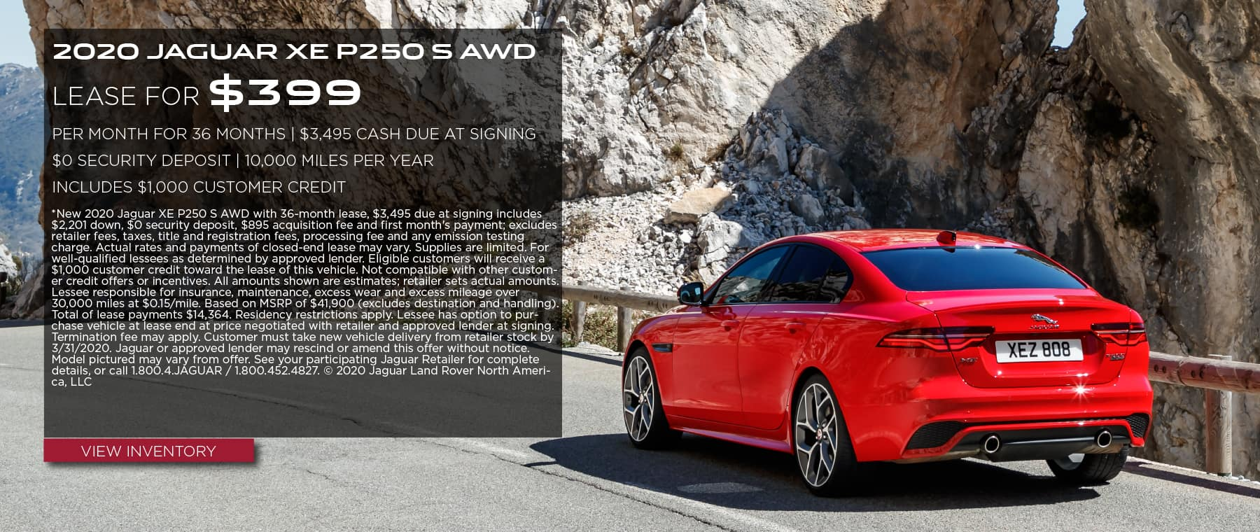 2020 JAGUAR XE P250 S AWD. $399 PER MONTH. 36 MONTH LEASE TERM. $3,495 CASH DUE AT SIGNING. INCLUDES $1,000 CUSTOMER CREDIT. $0 SECURITY DEPOSIT. 10,000 MILES PER YEAR. OFFER ENDS 3/31/2020. RED JAGUAR XE DRIVING DOWN ROAD THROUGH MOUNTAIN RANGE.