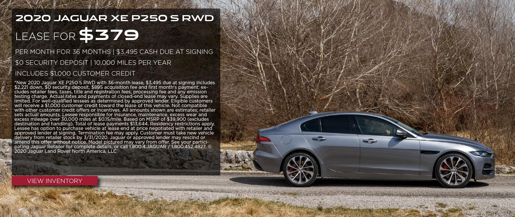 2020 JAGUAR XE P250 S RWD. $379 PER MONTH. 36 MONTH LEASE TERM WITH $3,495 DUE AT SIGNING. INCLUDES $1,000 CUSTOMER CREDIT. $0 SECURITY DEPOSIT. 10,000 MILES PER YEAR. OFFER ENDS 3/31/2020. GRAY JAGUAR XE DRIVING DOWN COUNTRY ROAD.