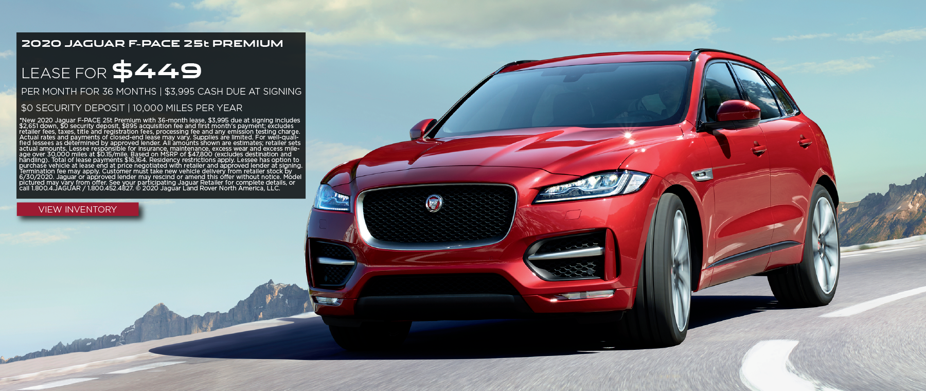 2020 JAGUAR F-PACE 25T PREMIUM. $449 PER MONTH. 36 MONTH LEASE TERM. $3,995 CASH DUE AT SIGNING. $0 SECURITY DEPOSIT. 10,000 MILES PER YEAR. EXCLUDES RETAILER FEES, TAXES, TITLE AND REGISTRATION FEES, PROCESSING FEE AND ANY EMISSION TESTING CHARGE. OFFER ENDS 6/30/2020. VIEW INVENTORY. RED JAGUAR F-PACE DRIVING DOWN ROAD IN MOUNTAINS.