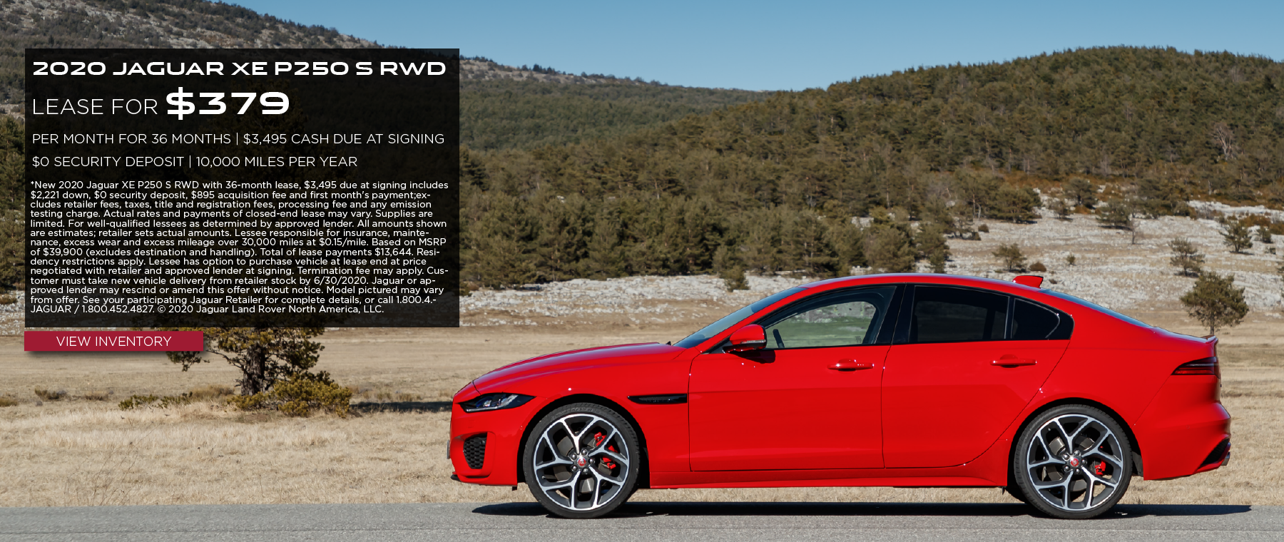 2020 JAGUAR XE P250 S RWD. $379 PER MONTH. 36 MONTH LEASE TERM WITH $3,495 DUE AT SIGNING. $0 SECURITY DEPOSIT. 10,000 MILES PER YEAR. EXCLUDES RETAILER FEES, TAXES, TITLE AND REGISTRATION FEES, PROCESSING FEE AND ANY EMISSION TESTING CHARGE. OFFER ENDS 6/30/2020. VIEW INVENTORY. RED JAGUAR XE DRIVING DOWN ROAD IN COUNTRYSIDE.