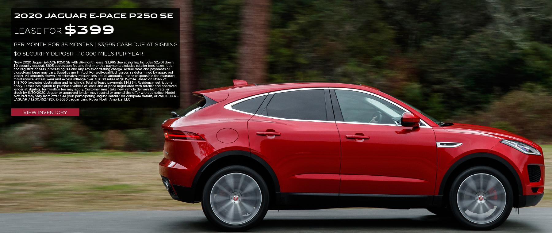 2020 JAGUAR E-PACE P250 SE. $399 PER MONTH. 36 MONTH LEASE TERM. $3,995 CASH DUE AT SIGNING. $0 SECURITY DEPOSIT. 10,000 MILES PER YEAR. EXCLUDES RETAILER FEES, TAXES, TITLE AND REGISTRATION FEES, PROCESSING FEE AND ANY EMISSION TESTING CHARGE. OFFER ENDS 6/30/2020. VIEW INVENTORY. RED JAGUAR E-PACE DRIVING DOWN ROAD IN COUNTRYSIDE.
