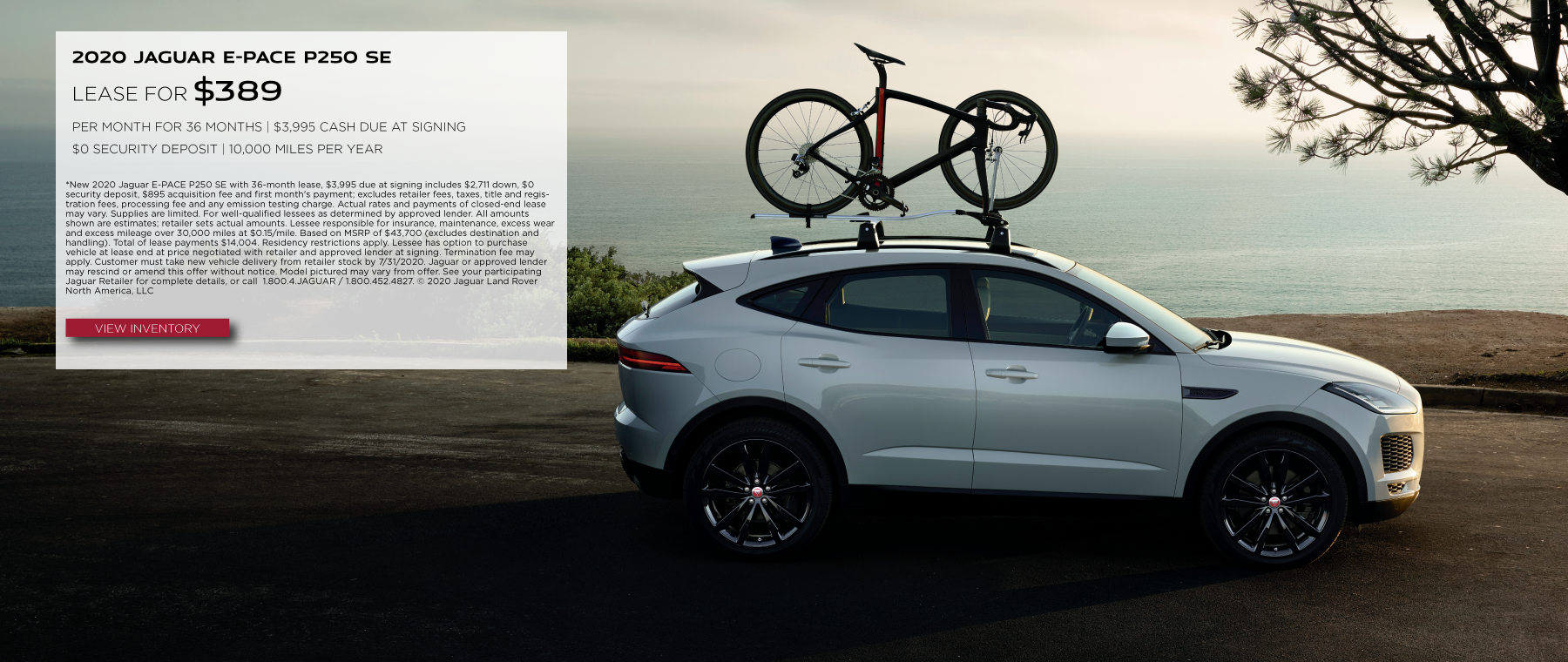 2020 JAGUAR E-PACE P250 SE. $369 PER MONTH. 36 MONTH LEASE TERM. $3,995 CASH DUE AT SIGNING. $0 SECURITY DEPOSIT. 10,000 MILES PER YEAR. EXCLUDES RETAILER FEES, TAXES, TITLE AND REGISTRATION FEES, PROCESSING FEE AND ANY EMISSION TESTING CHARGE. OFFER ENDS 7/31/2020. VIEW INVENTORY. WHITE JAGUAR E-PACE DRIVING DOWN ROAD OVERLOOKING MOUNTAINS.