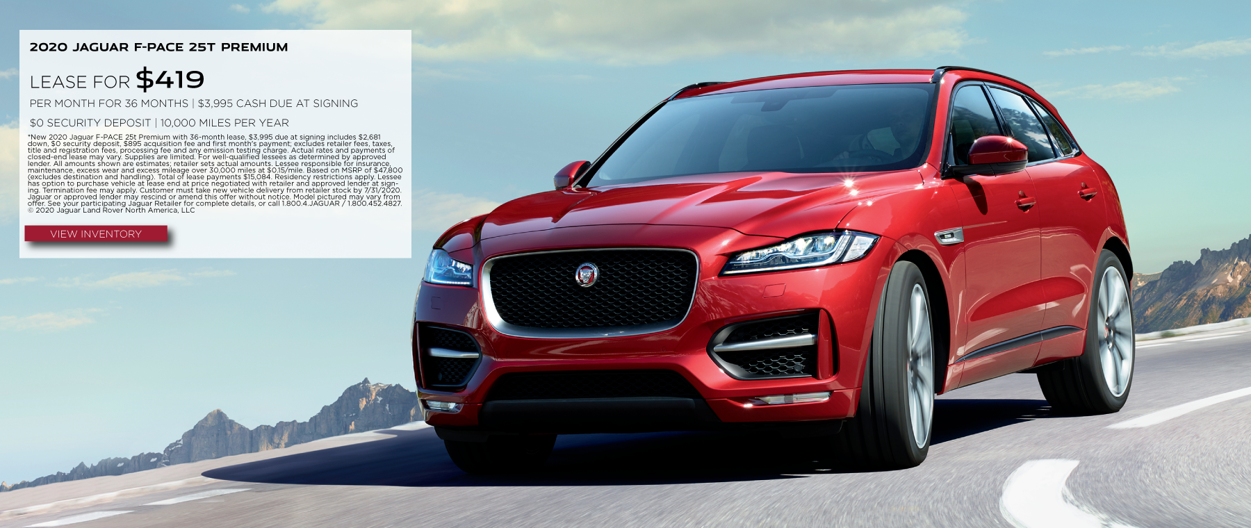 2020 JAGUAR F-PACE 25T PREMIUM. $419 PER MONTH. 36 MONTH LEASE TERM. $3,995 CASH DUE AT SIGNING. $0 SECURITY DEPOSIT. 10,000 MILES PER YEAR. EXCLUDES RETAILER FEES, TAXES, TITLE AND REGISTRATION FEES, PROCESSING FEE AND ANY EMISSION TESTING CHARGE. OFFER ENDS 7/31/2020. VIEW INVENTORY. RED JAGUAR F-PACE DRIVING DOWN ROAD IN MOUNTAINS.