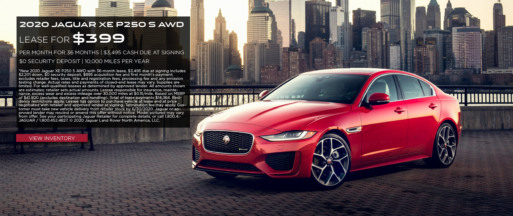 2020 JAGUAR XE P250 S AWD. $399 PER MONTH. 36 MONTH LEASE TERM. $3,495 CASH DUE AT SIGNING. $0 SECURITY DEPOSIT. 10,000 MILES PER YEAR. EXCLUDES RETAILER FEES, TAXES, TITLE AND REGISTRATION FEES, PROCESSING FEE AND ANY EMISSION TESTING CHARGE. OFFER ENDS 6/30/2020. VIEW INVENTORY. JAGUAR XE PARKED IN CITY.