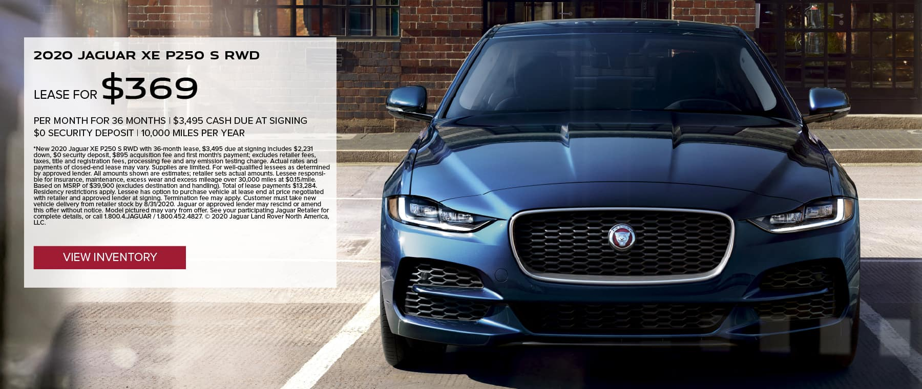 2020 JAGUAR XE P250 S RWD. $369 PER MONTH. 36 MONTH LEASE TERM WITH $3,495 DUE AT SIGNING. $0 SECURITY DEPOSIT. 10,000 MILES PER YEAR. EXCLUDES RETAILER FEES, TAXES, TITLE AND REGISTRATION FEES, PROCESSING FEE AND ANY EMISSION TESTING CHARGE. OFFER ENDS 8/31/2020. VIEW INVENTORY. BLUE JAGUAR XE PARKED IN FRONT OF SHOP WINDOW.