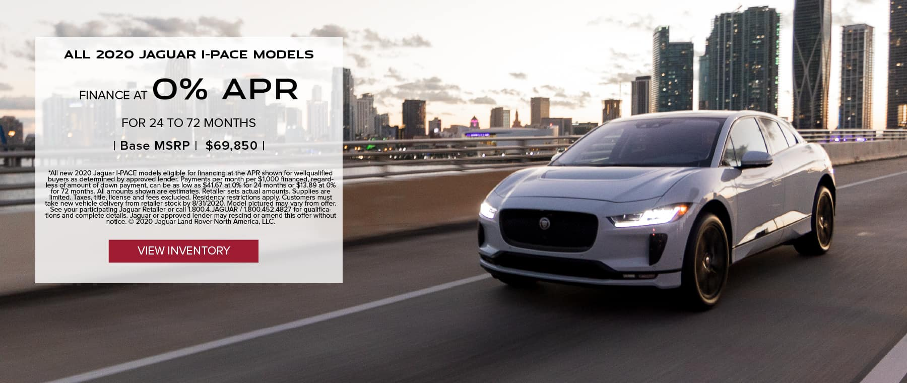ALL 2020 JAGUAR I-PACE MODELS. BASE MSRP FROM $69,850. FINANCE AT 0% APR FOR 24 TO 72 MONTHS. EXCLUDES TAXES, TITLE, LICENSE AND FEES. ENDS 8/31/2020. VIEW INVENTORY. SILVER JAGUAR I-PACE DRIVING DOWN ROAD IN CITY.