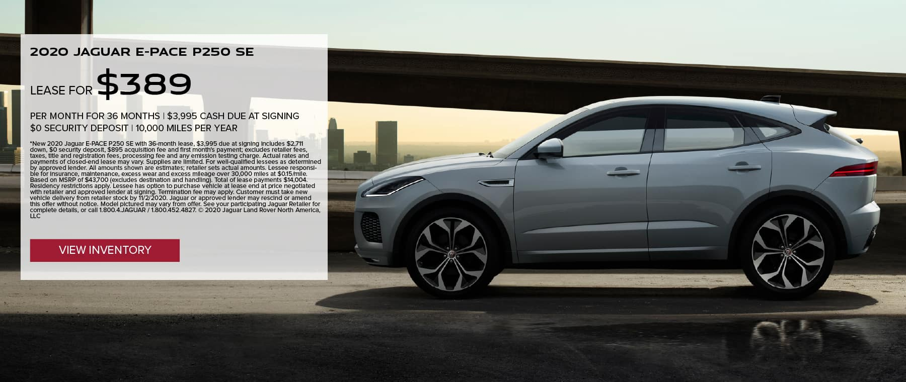 2020 JAGUAR E-PACE P250 SE. $389 PER MONTH. 36 MONTH LEASE TERM. $3,995 CASH DUE AT SIGNING. $0 SECURITY DEPOSIT. 10,000 MILES PER YEAR. EXCLUDES RETAILER FEES, TAXES, TITLE AND REGISTRATION FEES, PROCESSING FEE AND ANY EMISSION TESTING CHARGE. OFFER ENDS 11/2/2020. VIEW INVENTORY. WHITE JAGUAR E-PACE DRIVING DOWN ROAD IN CITY.