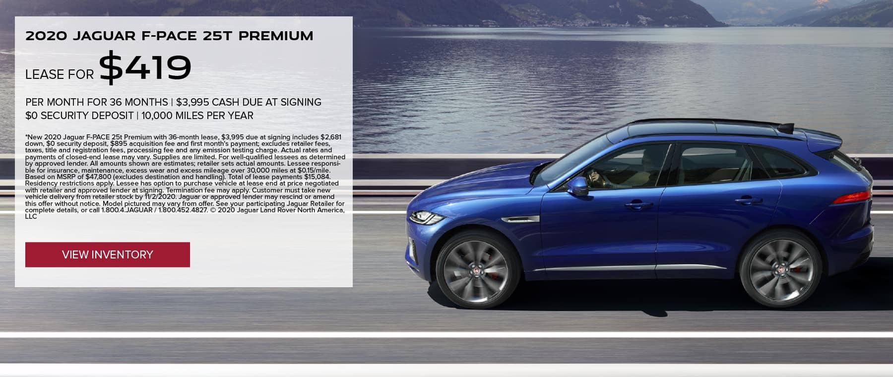 2020 JAGUAR F-PACE 25T PREMIUM. $419 PER MONTH. 36 MONTH LEASE TERM. $3,995 CASH DUE AT SIGNING. $0 SECURITY DEPOSIT. 10,000 MILES PER YEAR. EXCLUDES RETAILER FEES, TAXES, TITLE AND REGISTRATION FEES, PROCESSING FEE AND ANY EMISSION TESTING CHARGE. OFFER ENDS 11/2/2020. VIEW INVENTORY. BLUE JAGUAR F-PACE DRIVING DOWN ROAD NEAR LAKE.