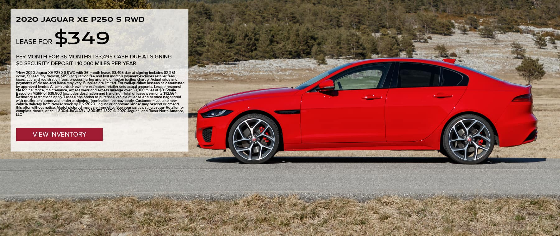 2020 JAGUAR XE P250 S RWD. $349 PER MONTH. 36 MONTH LEASE TERM WITH $3,495 DUE AT SIGNING. $0 SECURITY DEPOSIT. 10,000 MILES PER YEAR. EXCLUDES RETAILER FEES, TAXES, TITLE AND REGISTRATION FEES, PROCESSING FEE AND ANY EMISSION TESTING CHARGE. OFFER ENDS 11/2/2020. VIEW INVENTORY. RED JAGUAR XE DRIVING THROUGH COUNTRYSIDE.