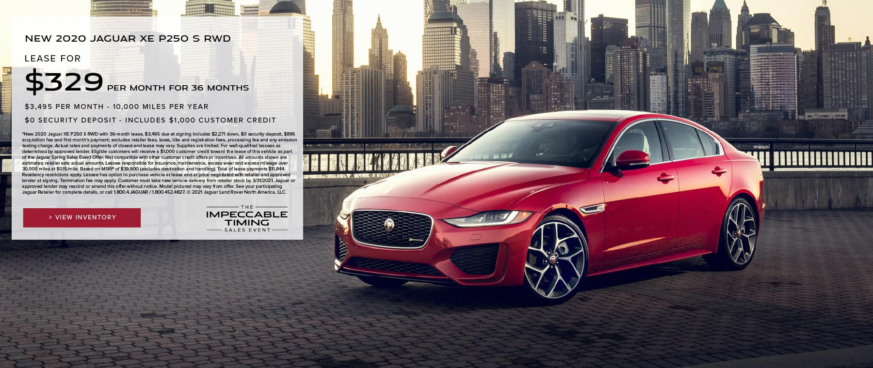 NEW 2020 JAGUAR XE P250 S RWD. $329 PER MONTH. 36 MONTH LEASE TERM WITH $3,495 DUE AT SIGNING. $0 SECURITY DEPOSIT. 10,000 MILES PER YEAR. EXCLUDES RETAILER FEES, TAXES, TITLE AND REGISTRATION FEES, PROCESSING FEE AND ANY EMISSION TESTING CHARGE. INCLUDES $1,000 CUSTOMER CREDIT. OFFER ENDS 3/31/2021. VIEW INVENTORY. RED JAGUAR XE PARKED BY LAKE.