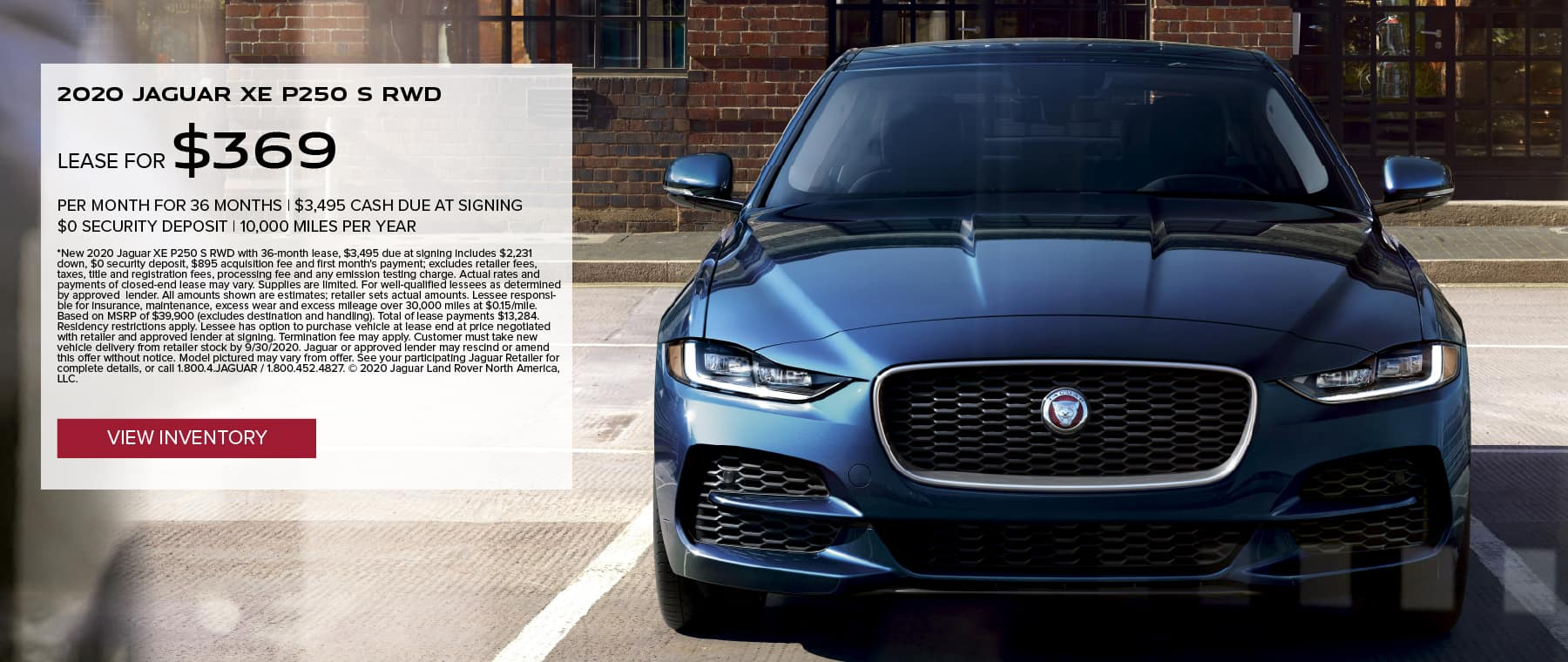 020 JAGUAR XE P250 S RWD. $369 PER MONTH. 36 MONTH LEASE TERM WITH $3,495 DUE AT SIGNING. $0 SECURITY DEPOSIT. 10,000 MILES PER YEAR. EXCLUDES RETAILER FEES, TAXES, TITLE AND REGISTRATION FEES, PROCESSING FEE AND ANY EMISSION TESTING CHARGE. OFFER ENDS 9/30/2020. VIEW INVENTORY. BLUE JAGUAR XE PARKED IN FRONT OF SHOP WINDOW.