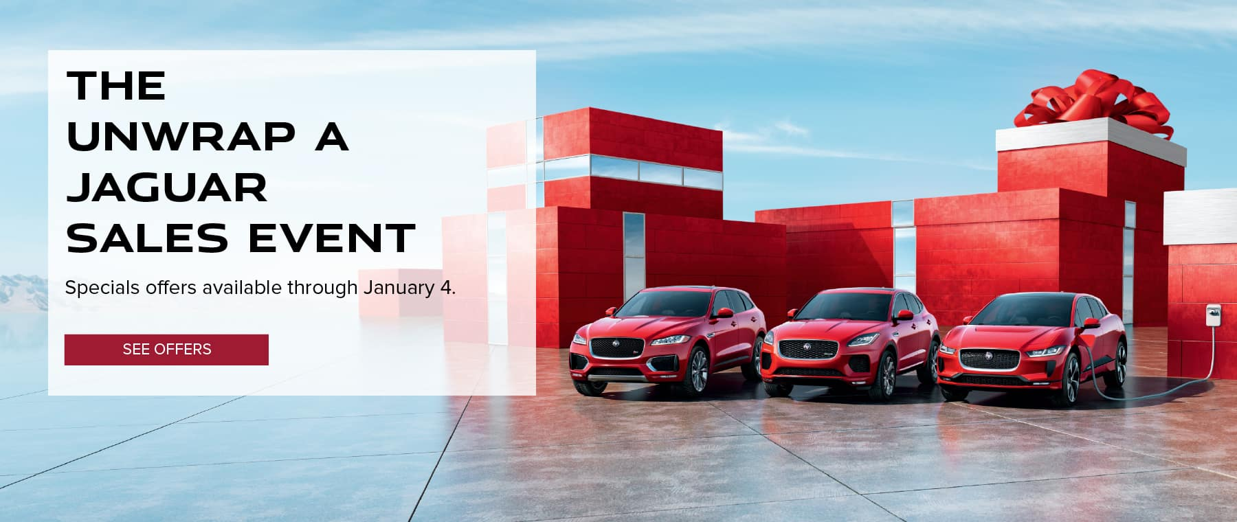 THE UNWRAP A JAGUAR SALES EVENT. SPECIALS OFFERS AVAILABLE THROUGH JANUARY 4. SEE OFFERS. IMAGE FEATURES RED JAGUAR PACE FAMILY OF VEHICLES IN FRONT OF RED HOLIDAY PACKAGES.