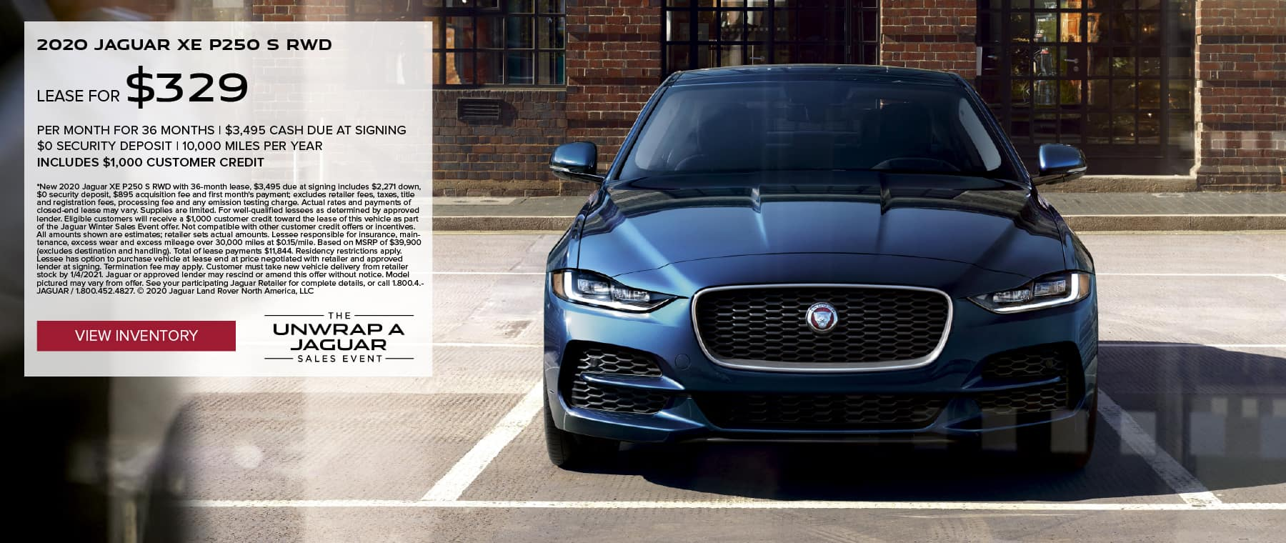 2020 JAGUAR XE P250 S RWD. $329 PER MONTH. 36 MONTH LEASE TERM WITH $3,495 DUE AT SIGNING. $0 SECURITY DEPOSIT. 10,000 MILES PER YEAR. EXCLUDES RETAILER FEES, TAXES, TITLE AND REGISTRATION FEES, PROCESSING FEE AND ANY EMISSION TESTING CHARGE. INCLUDES $1,000 CUSTOMER CREDIT. OFFER ENDS 1/4/2020. VIEW INVENTORY. BLUE JAGUAR XE PARKED IN FRONT OF A STORE FRONT.