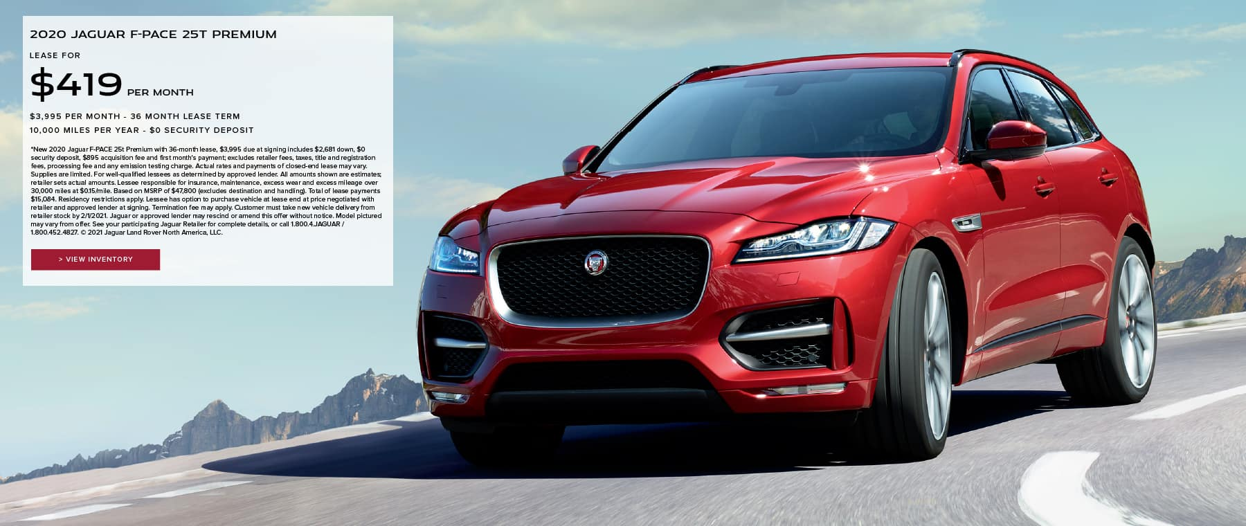 2020 JAGUAR F-PACE 25T PREMIUM. $419 PER MONTH. 36 MONTH LEASE TERM. $3,995 CASH DUE AT SIGNING. $0 SECURITY DEPOSIT. 10,000 MILES PER YEAR. EXCLUDES RETAILER FEES, TAXES, TITLE AND REGISTRATION FEES, PROCESSING FEE AND ANY EMISSION TESTING CHARGE. OFFER ENDS 2/1/2021. VIEW INVENTORY. RED JAGUAR F-PACE DRIVING THROUGH MOUNTAIN RANGE.