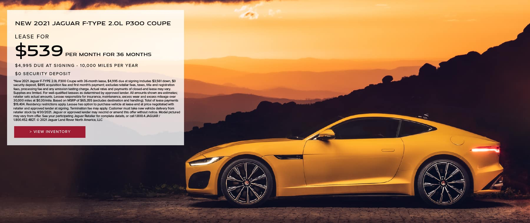 NEW 2021 JAGUAR F-TYPE 2.0L P300 COUPE. $539 PER MONTH. 36 MONTH LEASE TERM. $4,995 CASH DUE AT SIGNING. $0 SECURITY DEPOSIT. 7,500 MILES PER YEAR. INCLUDES $1,500 CUSTOMER CREDIT. EXCLUDES RETAILER FEES, TAXES, TITLE AND REGISTRATION FEES, PROCESSING FEE AND ANY EMISSION TESTING CHARGE. OFFER ENDS 4/30/2021. YELLOW JAGUAR F-TYPE COUPE PARKED OVERLOOKING SUNSET.