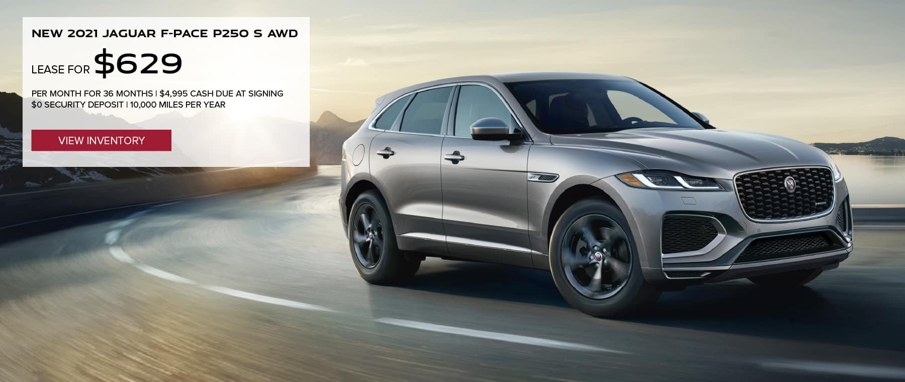 NEW 2021 JAGUAR F-PACE P250 S AWD. $629 PER MONTH. 36 MONTH LEASE TERM. $4,995 CASH DUE AT SIGNING. $0 SECURITY DEPOSIT. 10,000 MILES PER YEAR. EXCLUDES RETAILER FEES, TAXES, TITLE AND REGISTRATION FEES, PROCESSING FEE AND ANY EMISSION TESTING CHARGE. OFFER ENDS 8/2/2021. VIEW INVENTORY. SILVER JAGUAR F-PACE DRIVING THROUGH DESERT.
