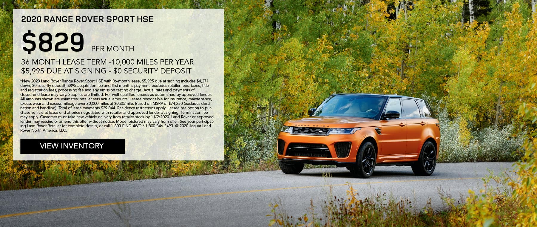2020 RANGE ROVER SPORT HSE. $829 PER MONTH. 36 MONTH LEASE TERM. $5,995 CASH DUE AT SIGNING. $0 SECURITY DEPOSIT. 10,000 MILES PER YEAR. EXCLUDES RETAILER FEES, TAXES, TITLE AND REGISTRATION FEES, PROCESSING FEE AND ANY EMISSION TESTING CHARGE. ENDS 11/2/2020. VIEW INVENTORY. ORANGE RANGE ROVER SPORT DRIVING DOWN ROAD THROUGH FALL TREES.