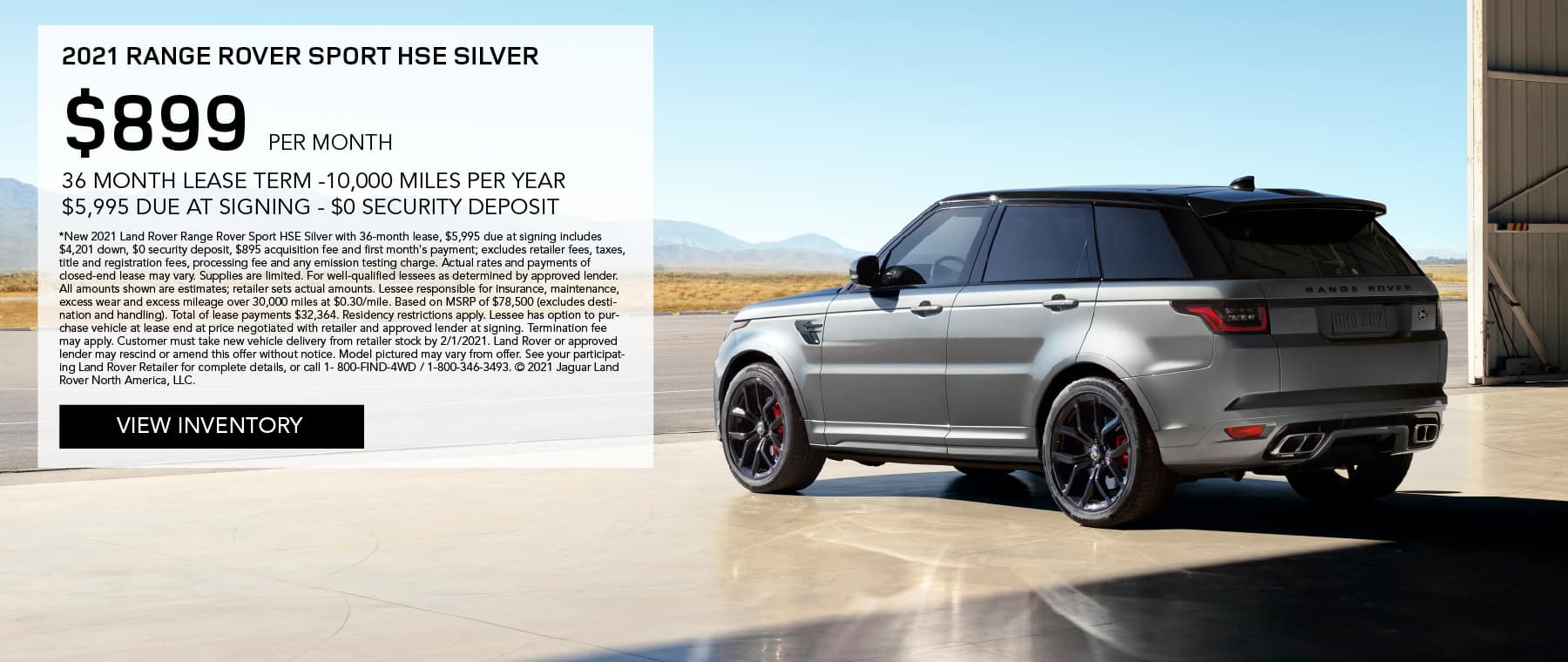2021 RANGE ROVER SPORT HSE SILVER. $899 PER MONTH. 36 MONTH LEASE TERM. $5,995 CASH DUE AT SIGNING. $0 SECURITY DEPOSIT. 10,000 MILES PER YEAR. EXCLUDES RETAILER FEES, TAXES, TITLE AND REGISTRATION FEES, PROCESSING FEE AND ANY EMISSION TESTING CHARGE. ENDS 2/1/2021. VIEW INVENTORY. SILVER RANGE ROVER SPORT PARKED IN AIRPLANE HANGER.