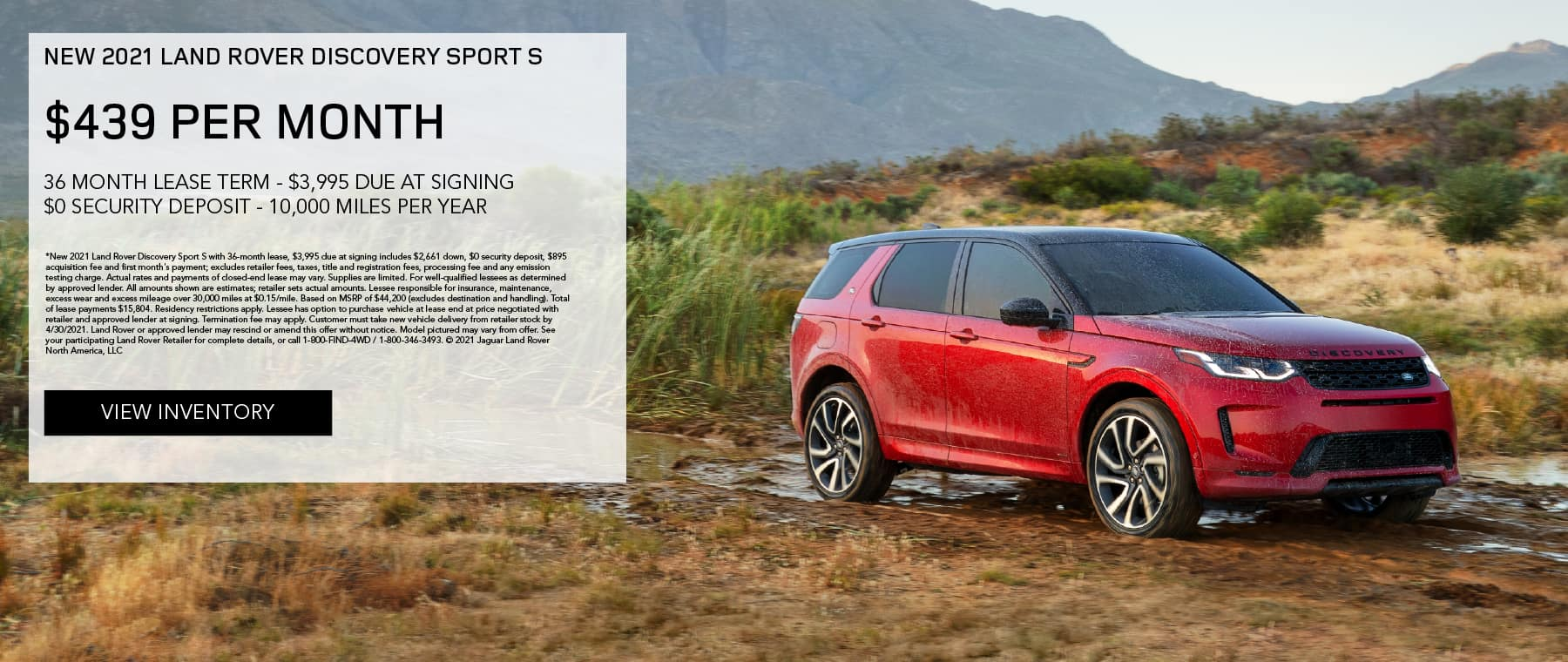 NEW 2021 LAND ROVER DISCOVERY SPORT S. $439 PER MONTH. 36 MONTH LEASE TERM. $3,995 CASH DUE AT SIGNING. $0 SECURITY DEPOSIT. 10,000 MILES PER YEAR. EXCLUDES RETAILER FEES, TAXES, TITLE AND REGISTRATION FEES, PROCESSING FEE AND ANY EMISSION TESTING CHARGE. ENDS 4/30/2021. VIEW INVENTORY. RED LAND ROVER DISCOVERY SPORT PARKED ON DIRT ROAD.