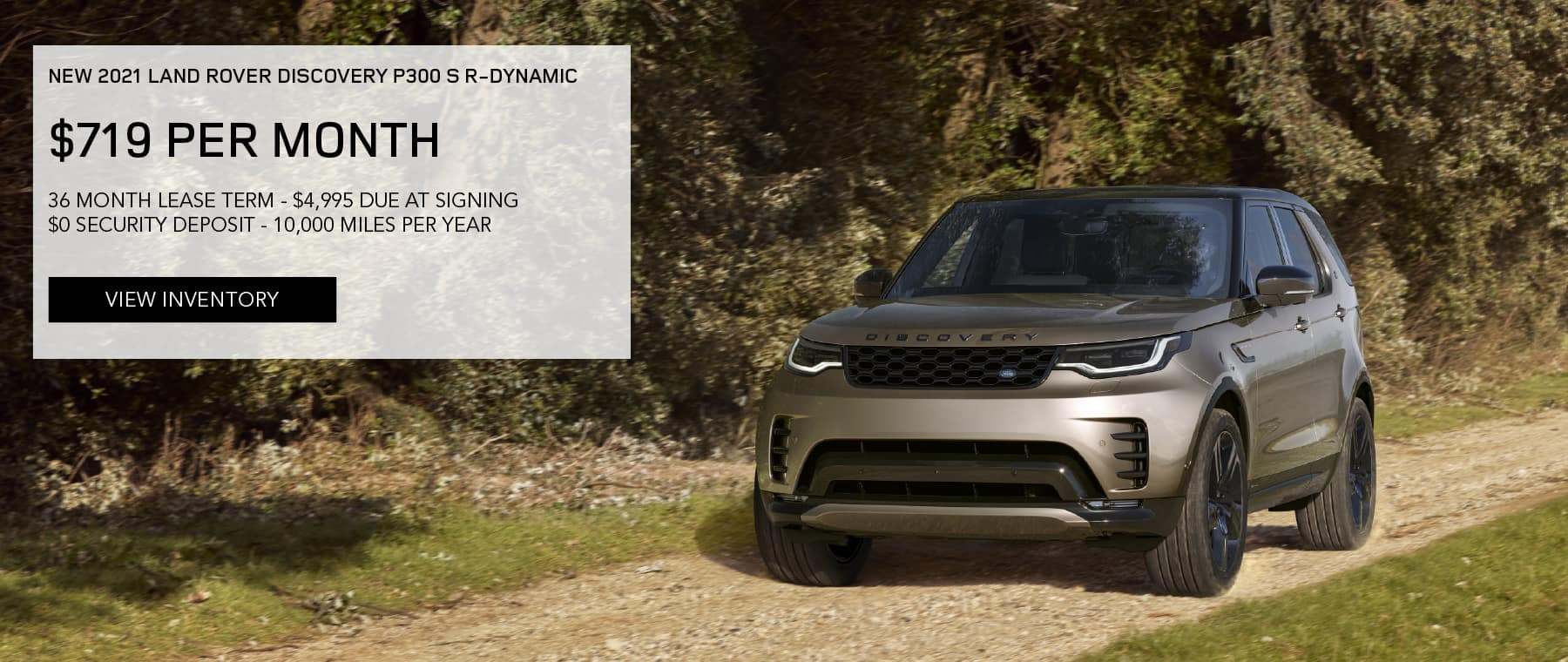 NEW 2021 LAND ROVER DISCOVERY P300 S R-DYNAMIC. $719 PER MONTH. 36 MONTH LEASE TERM. $4,995 CASH DUE AT SIGNING. $0 SECURITY DEPOSIT. 10,000 MILES PER YEAR. EXCLUDES RETAILER FEES, TAXES, TITLE AND REGISTRATION FEES, PROCESSING FEE AND ANY EMISSION TESTING CHARGE. ENDS 6/30/2021. VIEW INVENTORY. BROWN LAND ROVER DISCOVERY DRIVING DOWN DIRT ROAD.