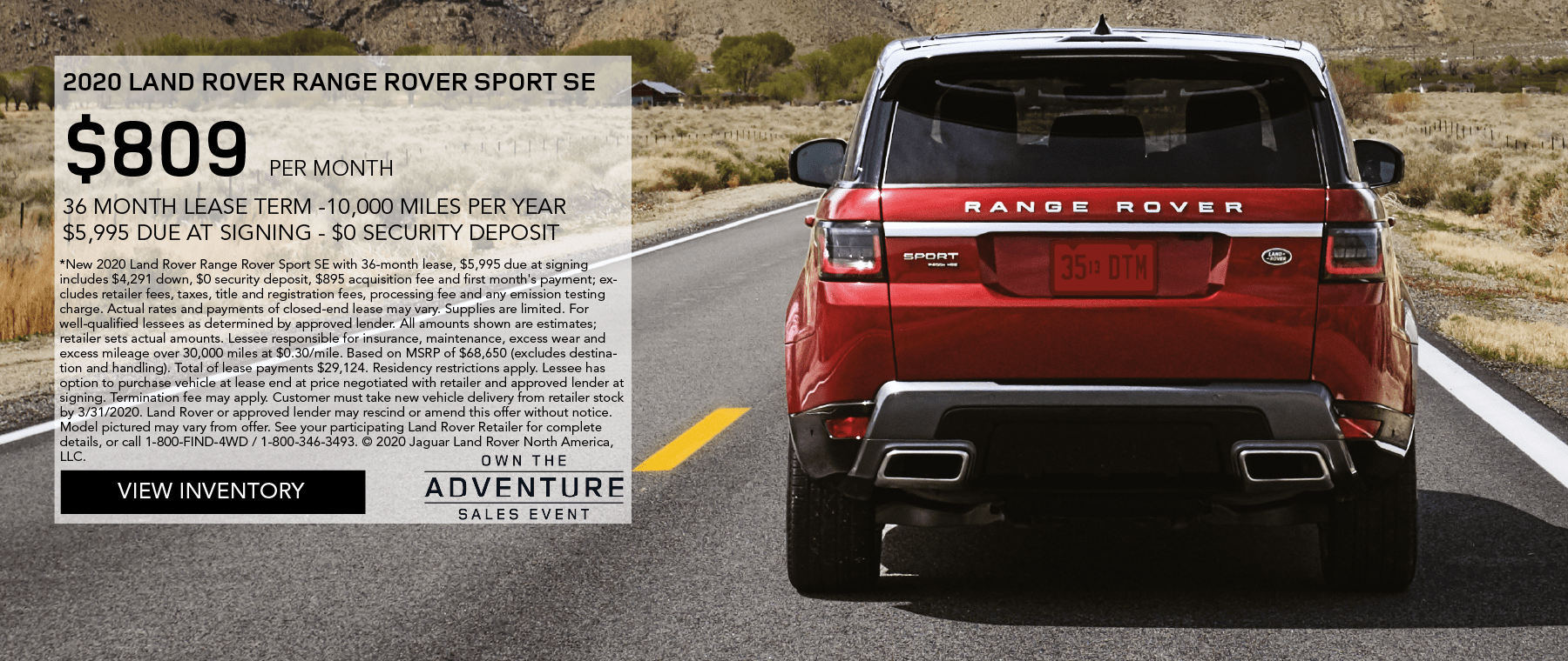 2020 RANGE ROVER SPORT SE. $809 PER MONTH. 36 MONTH LEASE TERM. $5,995 CASH DUE AT SIGNING. $0 SECURITY DEPOSIT. 10,000 MILES PER YEAR. OFFER ENDS 3/31/2020. OWN THE ADVENTURE SALES EVENT. VIEW INVENTORY. RED RANGE ROVER SPORT SE DRIVING DOWN ROAD THROUGH MOUNTAINS.