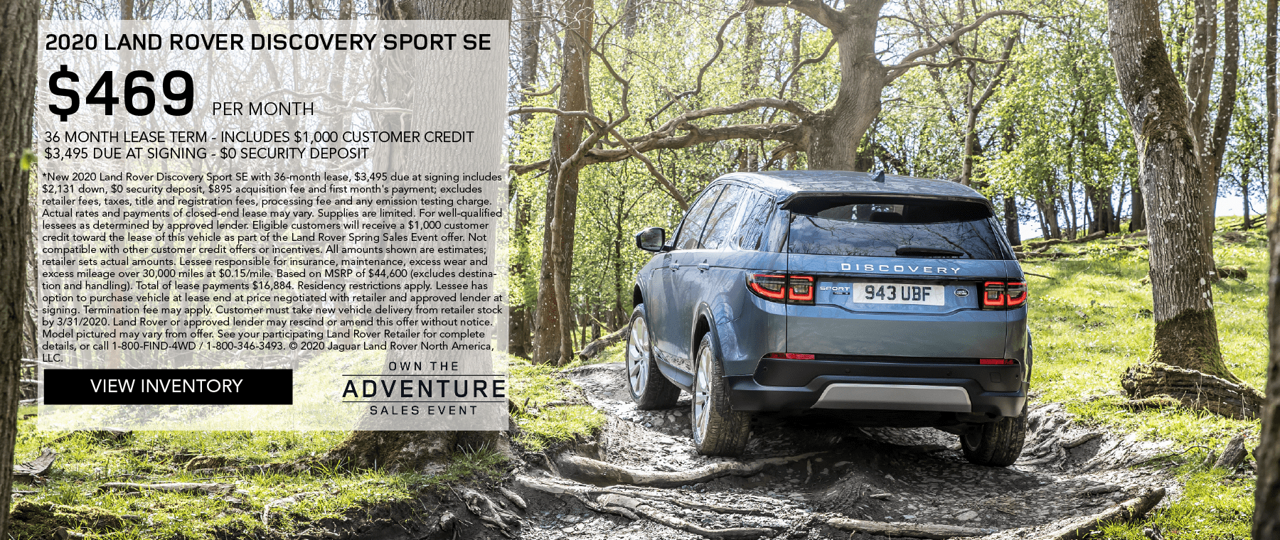 2020 LAND ROVER DISCOVERY SPORT SE. $469 PER MONTH. 36 MONTH LEASE TERM. $3,495 CASH DUE AT SIGNING. INCLUDES $1,000 CUSTOMER CREDIT. $0 SECURITY DEPOSIT. 10,000 MILES PER YEAR. OFFER ENDS 3/31/2020. OWN THE ADVENTURE SALES EVENT. VIEW INVENTORY. BLUE LAND ROVER DISCOVERY SPORT SE DRIVING THROUGH THE WOODS.