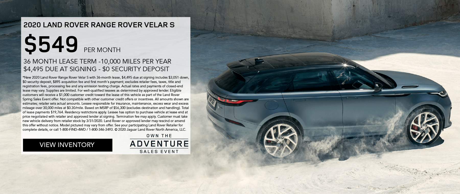 2020 RANGE ROVER VELAR S. $549 PER MONTH. 36 MONTH LEASE TERM. $4,495 CASH DUE AT SIGNING. INCLUDES $1,000 CUSTOMER CREDIT. $0 SECURITY DEPOSIT. 10,000 MILES PER YEAR. OFFER ENDS 3/31/2020. OWN THE ADVENTURE SALES EVENT. VIEW INVENTORY. BLUE RANGE ROVER VELAR DRIVING DOWN CONCRETE PATH KICKING UP DUST.