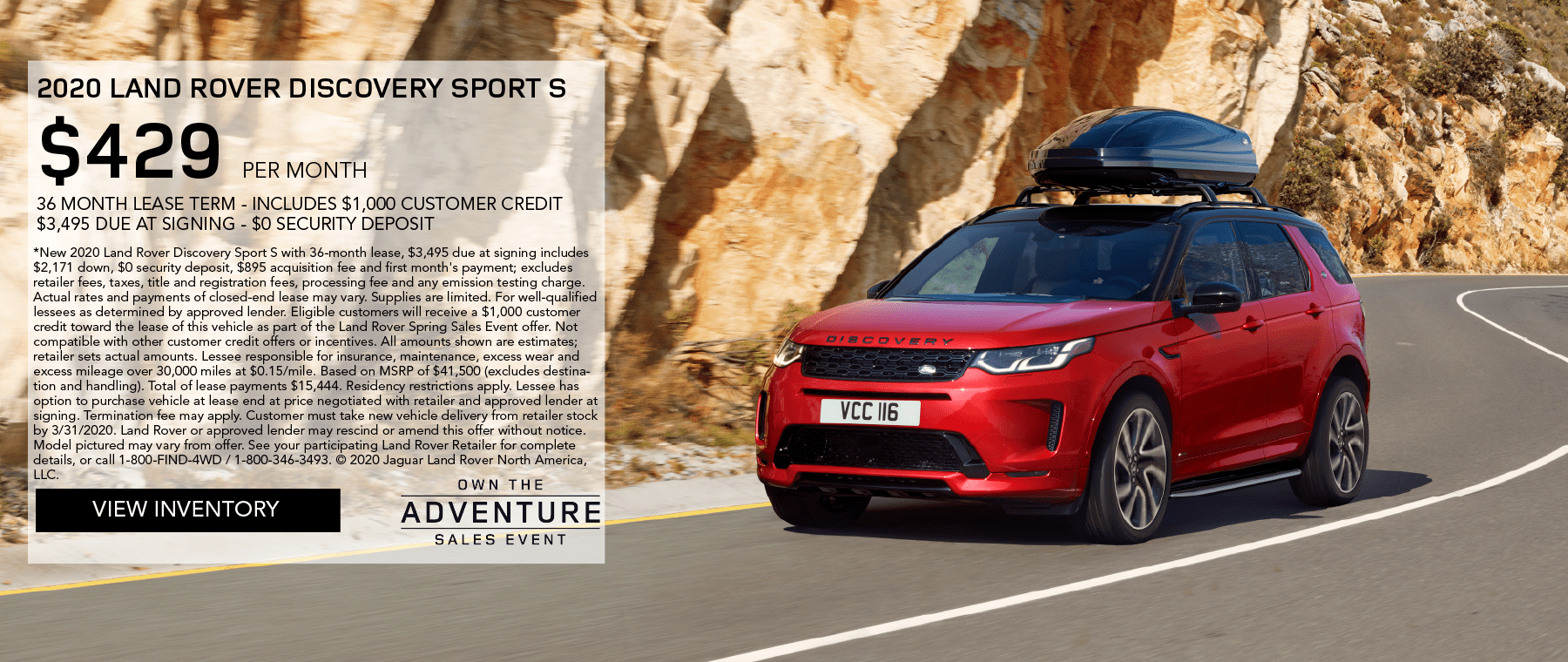 2020 LAND ROVER DISCOVERY SPORT S. $429 PER MONTH. 36 MONTH LEASE TERM. $3,495 CASH DUE AT SIGNING. INCLUDES $1,000 CUSTOMER CREDIT. $0 SECURITY DEPOSIT. 10,000 MILES PER YEAR. OFFER ENDS 3/31/2020. OWN THE ADVENTURE SALES EVENT. VIEW INVENTORY. RED LAND ROVER DISCOVERY SPORT S DRIVING DOWN ROAD THROUGH MOUNTAINS.
