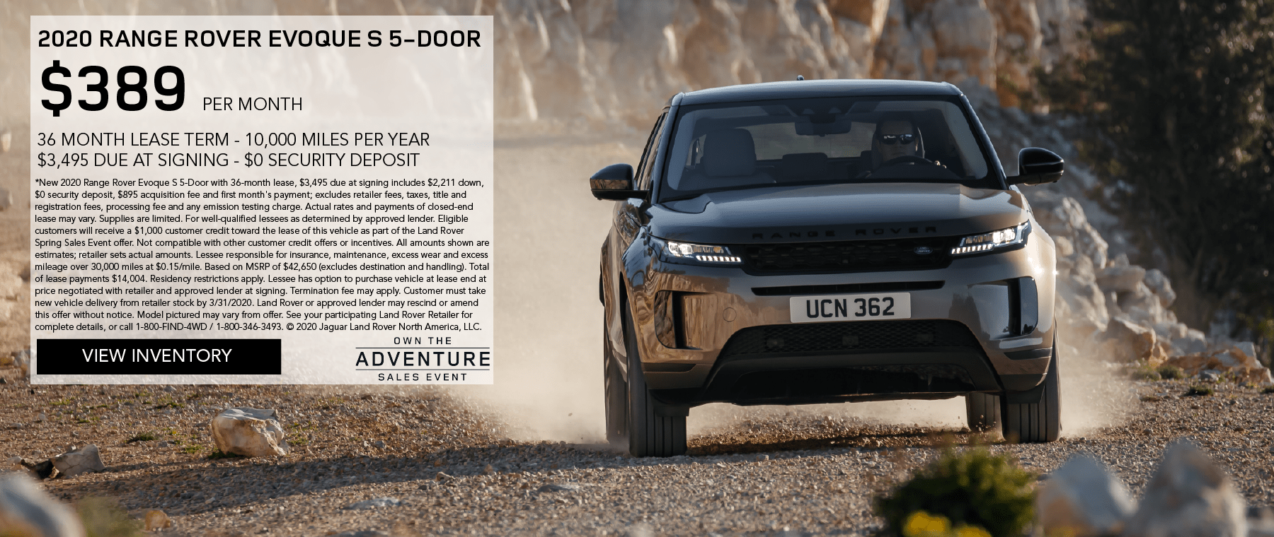 2020 RANGE ROVER EVOQUE S 5-DOOR. $389 PER MONTH. 36 MONTH LEASE TERM. $3,495 CASH DUE AT SIGNING. INCLUDES $1,000 CUSTOMER CREDIT. $0 SECURITY DEPOSIT. 10,000 MILES PER YEAR. OFFER ENDS 3/31/2020. OWN THE ADVENTURE SALES EVENT. VIEW INVENTORY. LIGHT BROWN RANGE ROVER EVOQUE DRIVING DOWN DIRT ROAD.