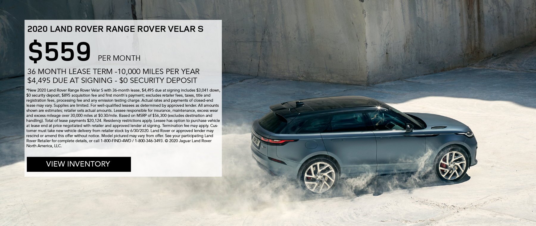 2020 RANGE ROVER VELAR S. $559 PER MONTH. 36 MONTH LEASE TERM. $4,495 CASH DUE AT SIGNING. $0 SECURITY DEPOSIT. 10,000 MILES PER YEAR. EXCLUDES RETAILER FEES, TAXES, TITLE AND REGISTRATION FEES, PROCESSING FEE AND ANY EMISSION TESTING CHARGE. OFFER ENDS 6/30/2020. VIEW INVENTORY. BLUE RANGE ROVER VELAR DRIVING DOWN DIRT ROAD.