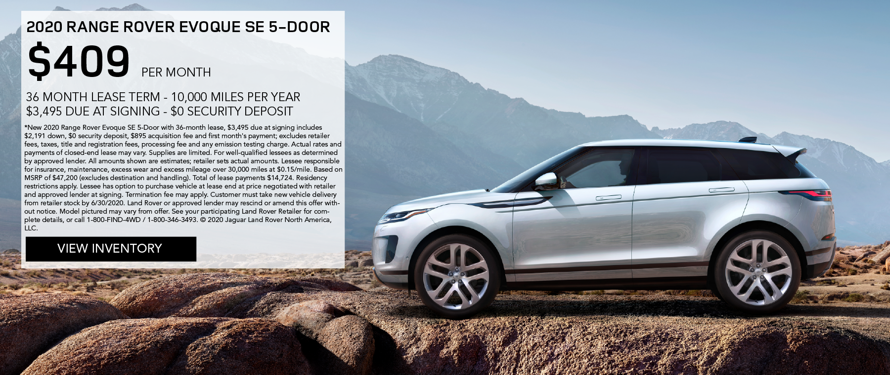 2020 RANGE ROVER EVOQUE SE 5-DOOR. $409 PER MONTH. 36 MONTH LEASE TERM. $3,495 CASH DUE AT SIGNING. $0 SECURITY DEPOSIT. 10,000 MILES PER YEAR. EXCLUDES RETAILER FEES, TAXES, TITLE AND REGISTRATION FEES, PROCESSING FEE AND ANY EMISSION TESTING CHARGE. OFFER ENDS 6/30/2020. VIEW INVENTORY. SILVER LAND ROVER EVOQUE PARKED ON DIRT ROAD IN FRONT OF MOUNTAIN.