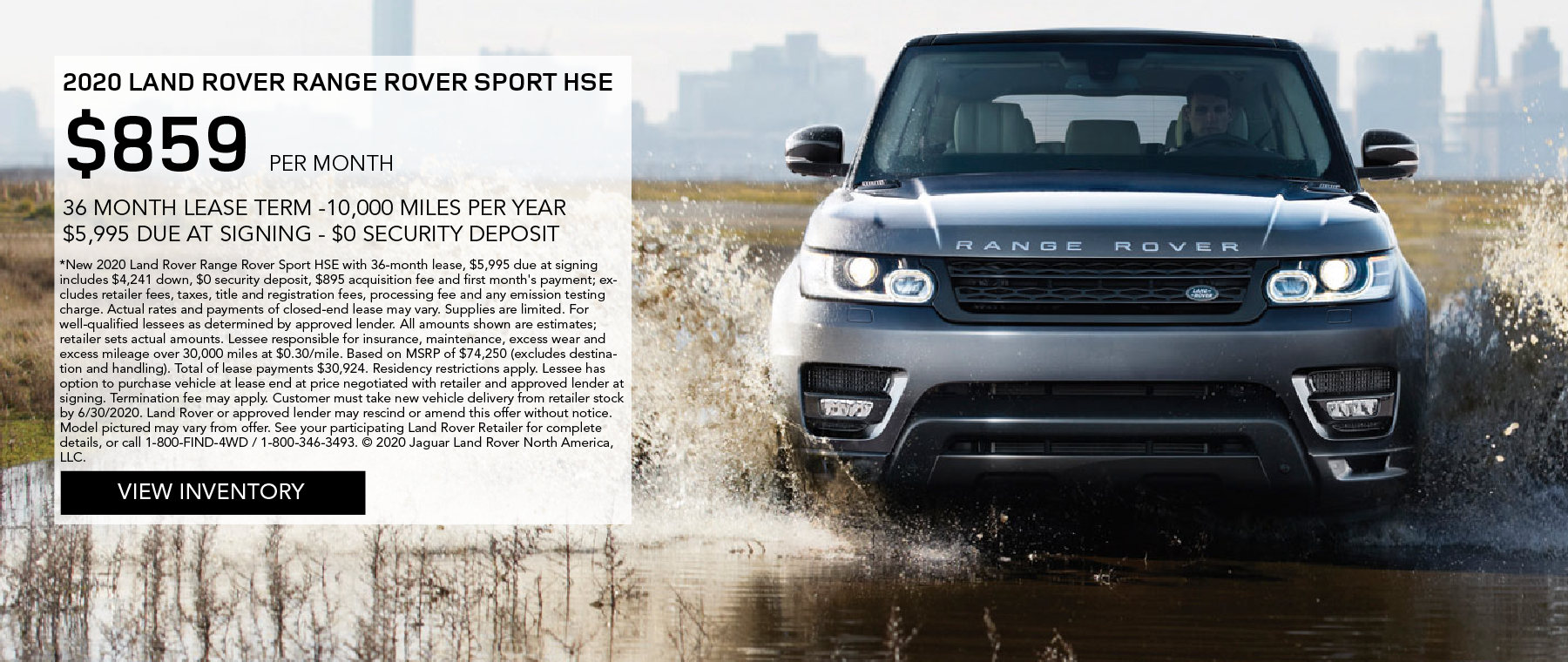 2020 RANGE ROVER SPORT HSE. $859 PER MONTH. 36 MONTH LEASE TERM. $5,995 CASH DUE AT SIGNING. $0 SECURITY DEPOSIT. 10,000 MILES PER YEAR. EXCLUDES RETAILER FEES, TAXES, TITLE AND REGISTRATION FEES, PROCESSING FEE AND ANY EMISSION TESTING CHARGE. OFFER ENDS 6/30/2020. VIEW INVENTORY. SILVER RANGE ROVER SPORT DRIVING INTO PUDDLE NEAR CITY.