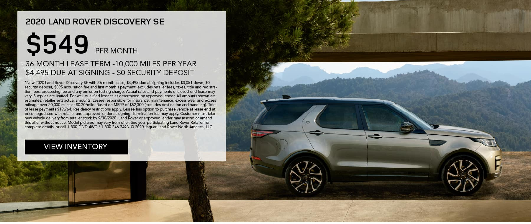 2020 LAND ROVER DISCOVERY SE. $549 PER MONTH. 36 MONTH LEASE TERM. $4,495 CASH DUE AT SIGNING. $0 SECURITY DEPOSIT. 10,000 MILES PER YEAR. EXCLUDES RETAILER FEES, TAXES, TITLE AND REGISTRATION FEES, PROCESSING FEE AND ANY EMISSION TESTING CHARGE. ENDS 9/30/2020. VIEW INVENTORY. SILVER LAND ROVER DISCOVERY PARKED IN DRIVEWAY.
