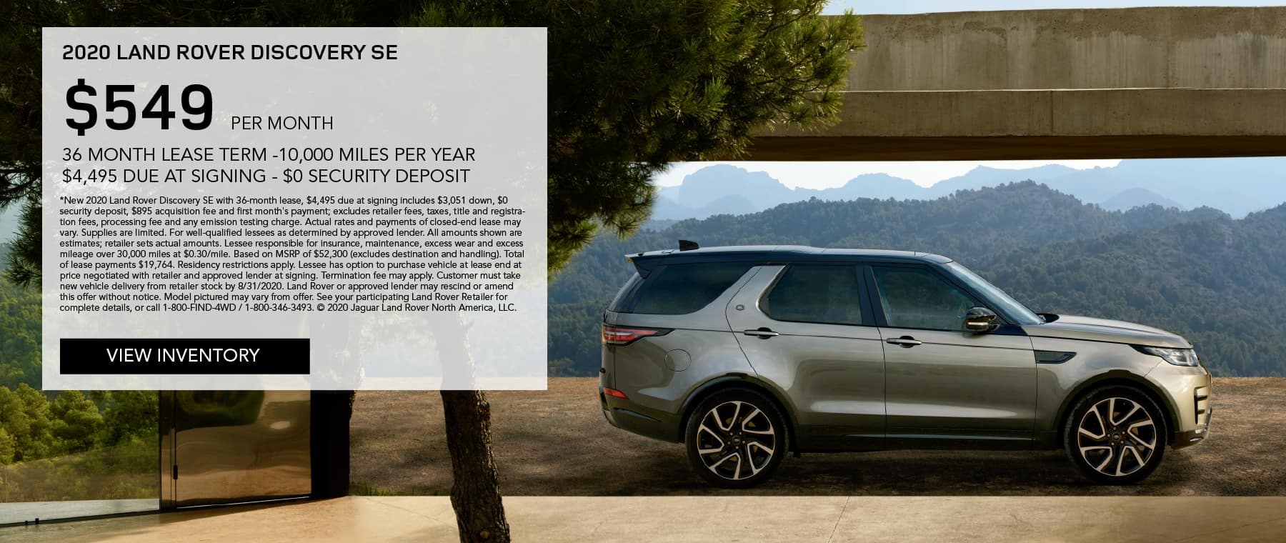 2020 LAND ROVER DISCOVERY SE. $549 PER MONTH. 36 MONTH LEASE TERM. $4,495 CASH DUE AT SIGNING. $0 SECURITY DEPOSIT. 10,000 MILES PER YEAR. EXCLUDES RETAILER FEES, TAXES, TITLE AND REGISTRATION FEES, PROCESSING FEE AND ANY EMISSION TESTING CHARGE. ENDS 8/31/2020. VIEW INVENTORY. SILVER DISCOVERY SE PARKED IN DRIVEWAY IN MOUNTAINS.