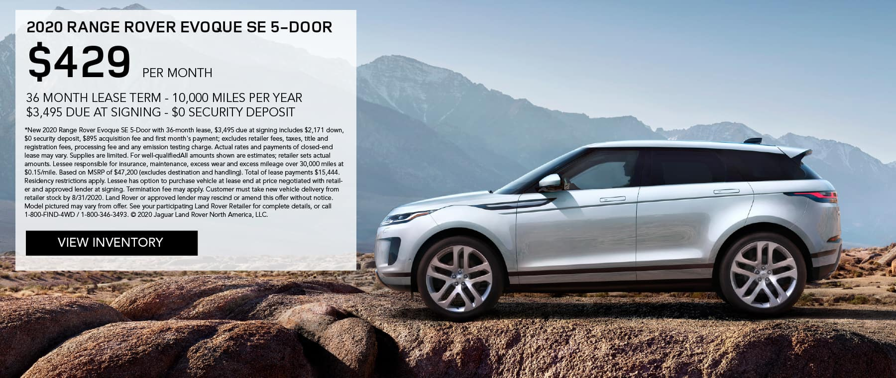 2020 RANGE ROVER EVOQUE SE 5-DOOR. $429 PER MONTH. 36 MONTH LEASE TERM. $3,495 CASH DUE AT SIGNING. $0 SECURITY DEPOSIT. 10,000 MILES PER YEAR. EXCLUDES RETAILER FEES, TAXES, TITLE AND REGISTRATION FEES, PROCESSING FEE AND ANY EMISSION TESTING CHARGE. ENDS 8/31/2020. VIEW INVENTORY. SILVER LAND ROVER EVOQUE PARKED ON DIRT ROAD IN FRONT OF MOUNTAIN.