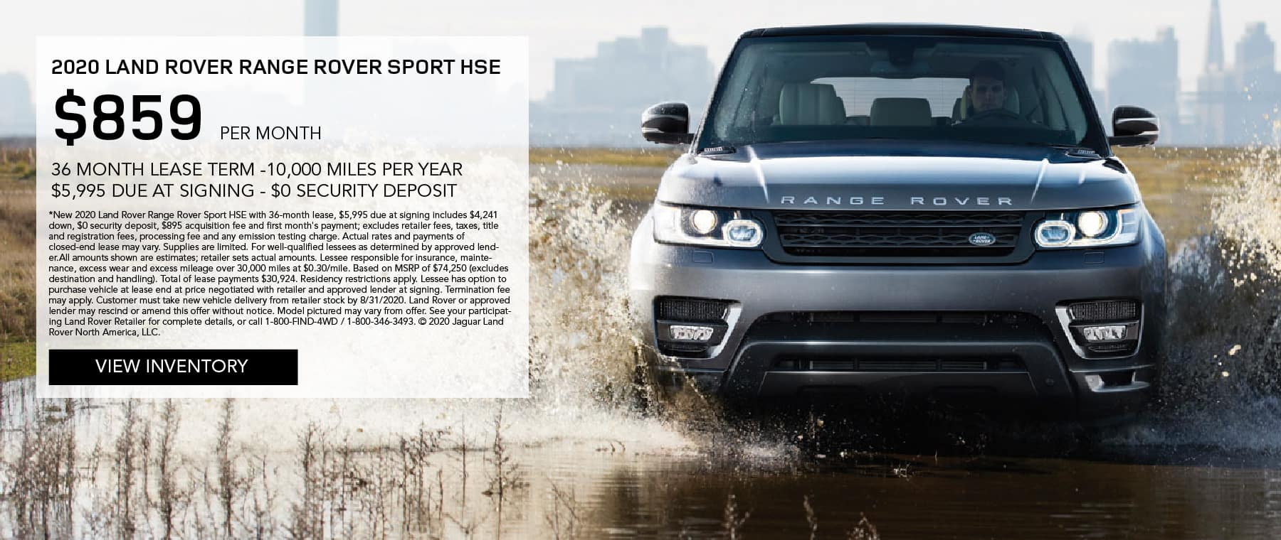 2020 RANGE ROVER SPORT HSE. $859 PER MONTH. 36 MONTH LEASE TERM. $5,995 CASH DUE AT SIGNING. $0 SECURITY DEPOSIT. 10,000 MILES PER YEAR. EXCLUDES RETAILER FEES, TAXES, TITLE AND REGISTRATION FEES, PROCESSING FEE AND ANY EMISSION TESTING CHARGE. ENDS 8/31/2020. VIEW INVENTORY. SILVER RANGE ROVER SPORT DRIVING INTO PUDDLE NEAR CITY.
