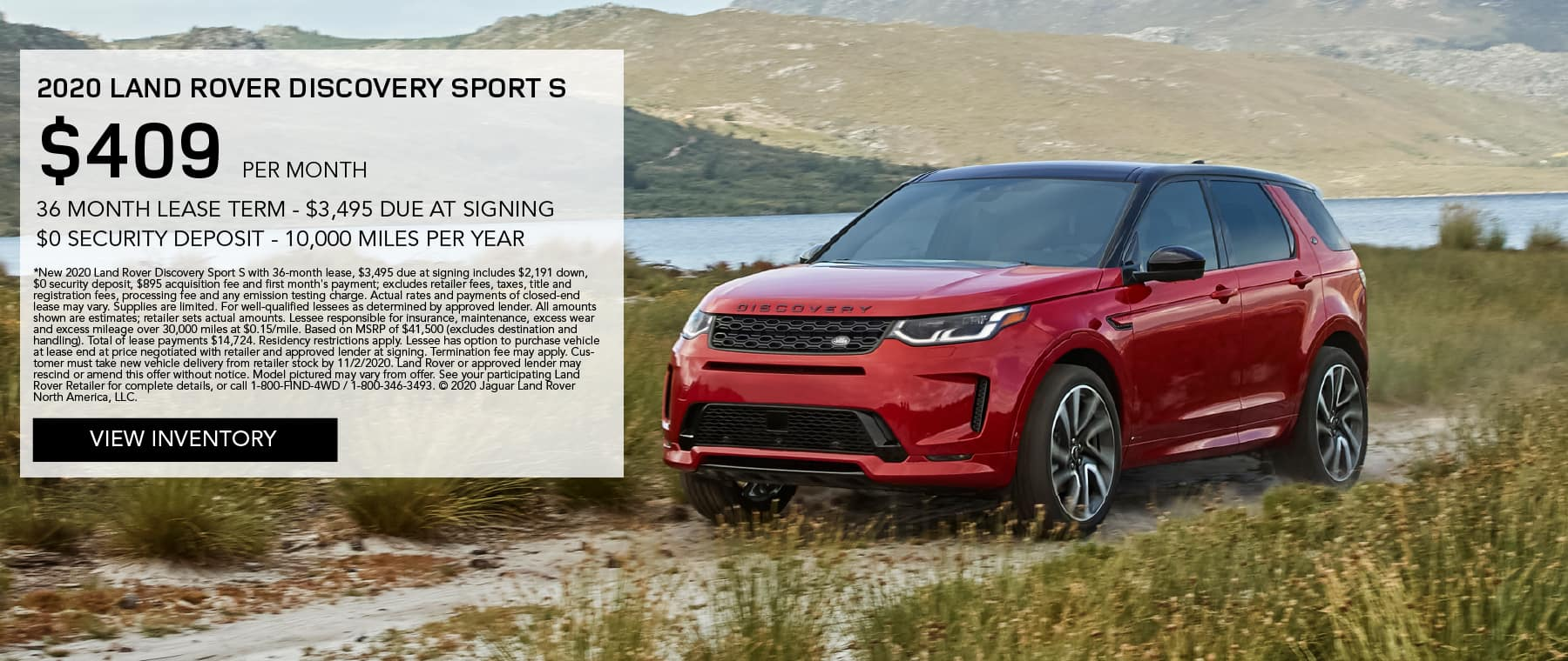 2020 LAND ROVER DISCOVERY SPORT S. $409 PER MONTH. 36 MONTH LEASE TERM. $3,495 CASH DUE AT SIGNING. $0 SECURITY DEPOSIT. 10,000 MILES PER YEAR. EXCLUDES RETAILER FEES, TAXES, TITLE AND REGISTRATION FEES, PROCESSING FEE AND ANY EMISSION TESTING CHARGE. ENDS 11/2/2020. VIEW INVENTORY. RED DISCOVERY SPORT PARKED ON DIRT ROAD BY LAKE.