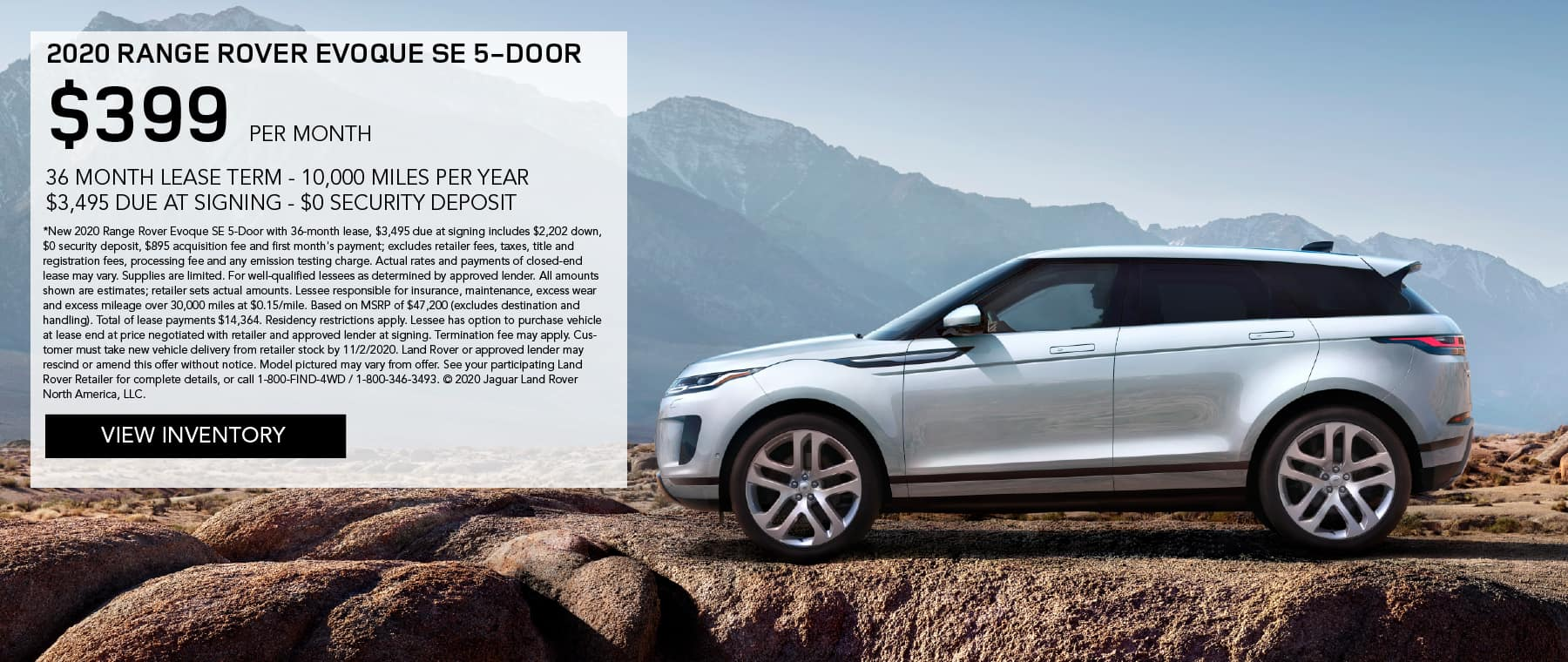 2020 RANGE ROVER EVOQUE SE 5-DOOR. $399 PER MONTH. 36 MONTH LEASE TERM. $3,495 CASH DUE AT SIGNING. $0 SECURITY DEPOSIT. 10,000 MILES PER YEAR. EXCLUDES RETAILER FEES, TAXES, TITLE AND REGISTRATION FEES, PROCESSING FEE AND ANY EMISSION TESTING CHARGE. ENDS 11/2/2020. VIEW INVENTORY. SILVER RANGE ROVER EVOQUE DRIVING DOWN ROAD IN MOUNTAINS.