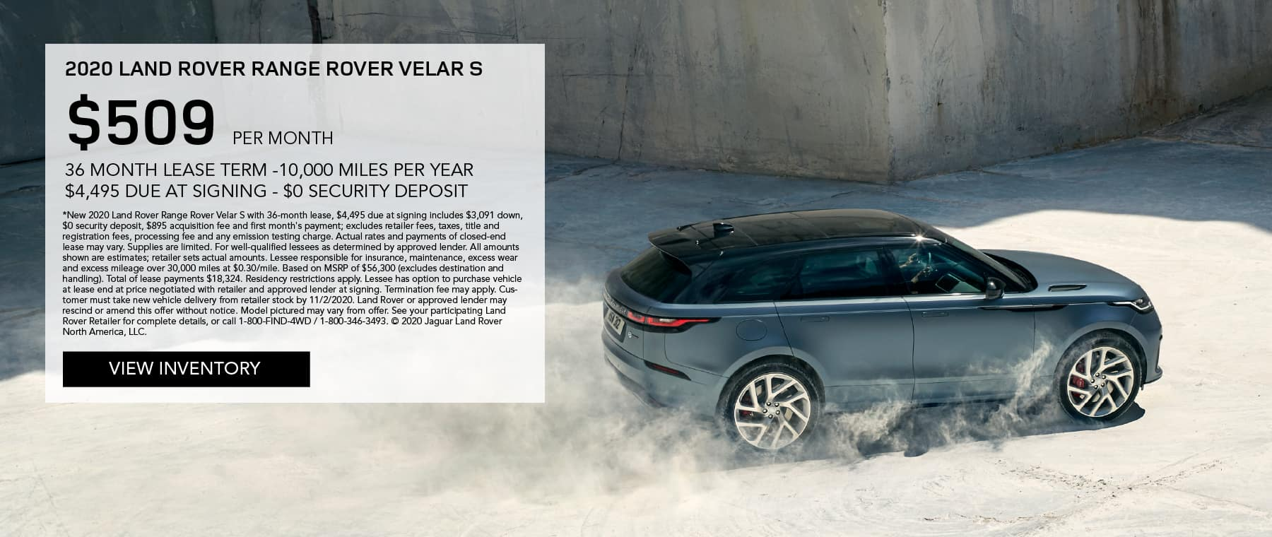 2020 RANGE ROVER VELAR S. $509 PER MONTH. 36 MONTH LEASE TERM. $4,495 CASH DUE AT SIGNING. $0 SECURITY DEPOSIT. 10,000 MILES PER YEAR. EXCLUDES RETAILER FEES, TAXES, TITLE AND REGISTRATION FEES, PROCESSING FEE AND ANY EMISSION TESTING CHARGE. ENDS 11/2/2020. VIEW INVENTORY. BLUE RANGE ROVER VELAR DRIVING DOWN DIRT ROAD.