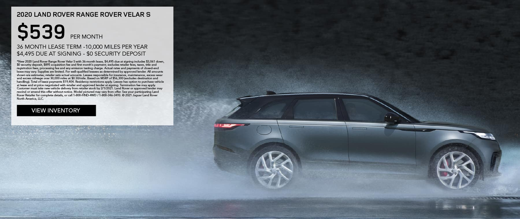 2020 RANGE ROVER VELAR S. $539 PER MONTH. 36 MONTH LEASE TERM. $4,495 CASH DUE AT SIGNING. $0 SECURITY DEPOSIT. 10,000 MILES PER YEAR. EXCLUDES RETAILER FEES, TAXES, TITLE AND REGISTRATION FEES, PROCESSING FEE AND ANY EMISSION TESTING CHARGE. ENDS 2/1/2021. VIEW INVENTORY. BLUE RANGE ROVER VELAR DRIVING THROUGH RAIN DOWN ROAD.