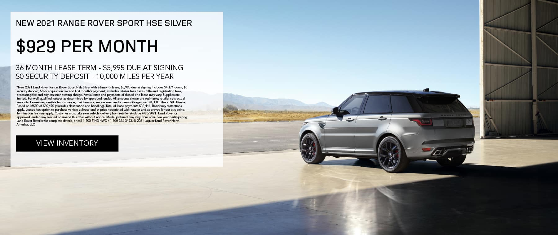 NEW 2021 RANGE ROVER SPORT HSE SILVER. $929 PER MONTH. 36 MONTH LEASE TERM. $5,995 CASH DUE AT SIGNING. $0 SECURITY DEPOSIT. 10,000 MILES PER YEAR. EXCLUDES RETAILER FEES, TAXES, TITLE AND REGISTRATION FEES, PROCESSING FEE AND ANY EMISSION TESTING CHARGE. ENDS 4/30/2021. VIEW INVENTORY. SILVER RANGE ROVER SPORT PARKED IN AIRPLANE HANGER.