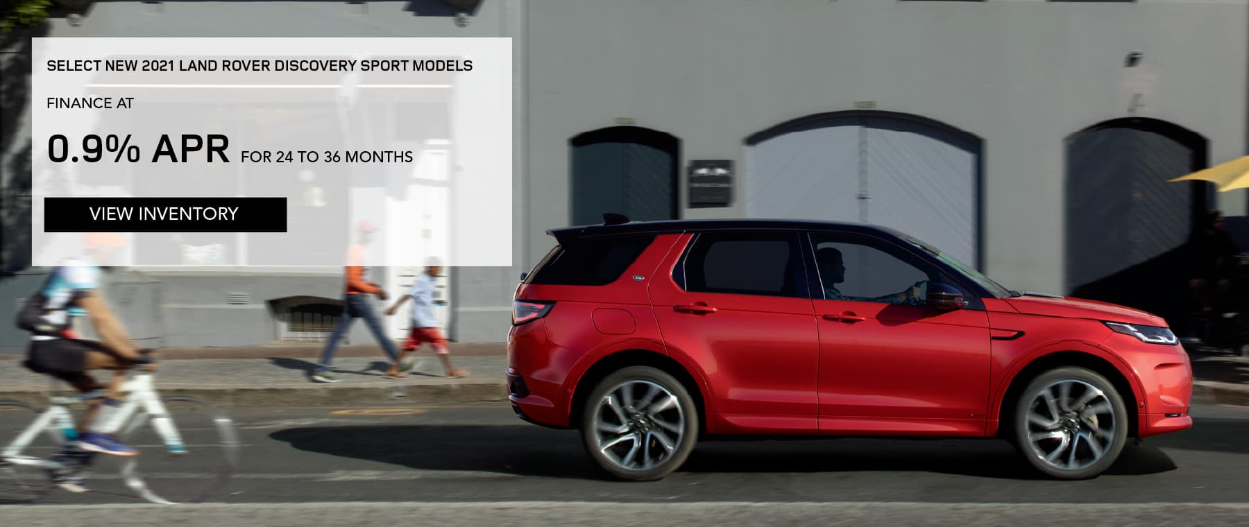 SELECT NEW 2021 LAND ROVER DISCOVERY SPORT MODELS. FINANCE AT 0.9% APR FOR 24 TO 36 MONTHS. EXCLUDES TAXES, TITLE, LICENSE AND FEES. OFFER ENDS 8/2/2021. VIEW INVENTORY. RED LAND ROVER DISCOVERY SPORT DRIVING THROUGH CITY.